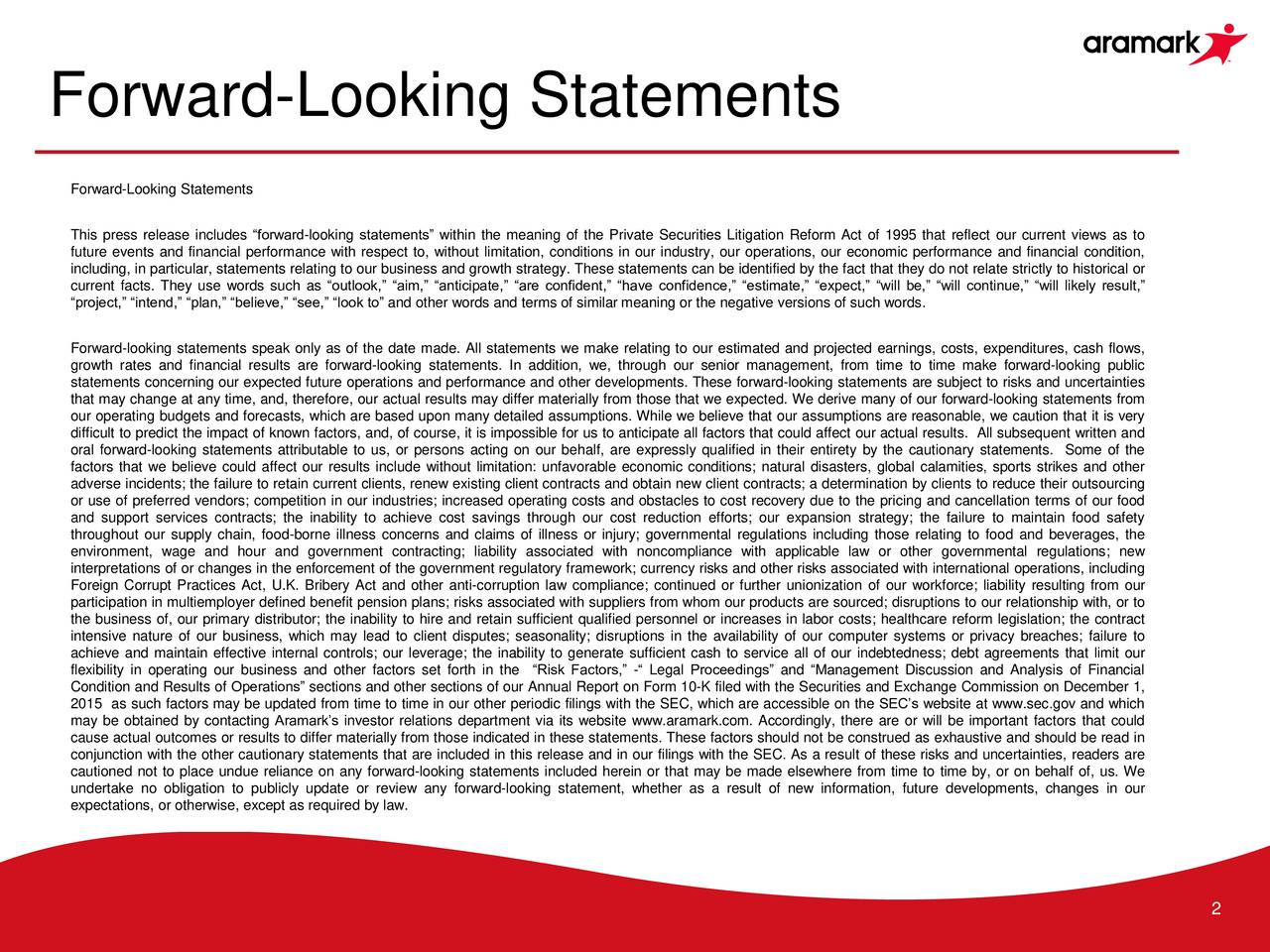 Forward-Looking Statements This press release includes forward-looking statements within the meaning of the Private Securities Litigation Reform Act of 1995 that reflect our current views as to future events and financial performance with respect to, without limitation, conditions in our industry, our operations, our economic performance and financial condition, including, in particular, statements relating to our business and growth strategy. These statements can be identified by the fact that they do not relate strictly to historical or current facts. They use words such as outlook, aim, anticipate, are confident, have confidence, estimate, expect, will be, will continue, will likely result, project, intend, plan, believe, see, look to and other words and terms of similar meaning or the negative versions of such words. Forward-looking statements speak only as of the date made. All statements we make relating to our estimated and projected earnings, costs, expenditures, cash flows, growth rates and financial results are forward-looking statements. In addition, we, through our senior management, from time to time make forward-looking public statements concerning our expected future operations and performance and other developments. These forward-looking statements are subject to risks and uncertainties that may change at any time, and, therefore, our actual results may differ materially from those that we expected. We derive many of our forward-looking statements from our operating budgets and forecasts, which are based upon many detailed assumptions. While we believe that our assumptions are reasonable, we caution that it is very difficult to predict the impact of known factors, and, of course, it is impossible for us to anticipate all factors that could affect our actual results. All subsequent written and oral forward-looking statements attributable to us, or persons acting on our behalf, are expressly qualified in their entirety by the cautionary statements. Some of the factors that we believe could affect our results include without limitation: unfavorable economic conditions; natural disasters, global calamities, sports strikes and other adverse incidents; the failure to retain current clients, renew existing client contracts and obtain new client contracts; a determination by clients to reduce their outsourcing or use of preferred vendors; competition in our industries; increased operating costs and obstacles to cost recovery due to the pricing and cancellation terms of our food and support services contracts; the inability to achieve cost savings through our cost reduction efforts; our expansion strategy; the failure to maintain food safety throughout our supply chain, food-borne illness concerns and claims of illness or injury; governmental regulations including those relating to food and beverages, the environment, wage and hour and government contracting; liability associated with noncompliance with applicable law or other governmental regulations; new interpretations of or changes in the enforcement of the government regulatory framework; currency risks and other risks associated with international operations, including Foreign Corrupt Practices Act, U.K. Bribery Act and other anti-corruption law compliance; continued or further unionization of our workforce; liability resulting from our participation in multiemployer defined benefit pension plans; risks associated with suppliers from whom our products are sourced; disruptions to our relationship with, or to the business of, our primary distributor; the inability to hire and retain sufficient qualified personnel or increases in labor costs; healthcare reform legislation; the contract intensive nature of our business, which may lead to client disputes; seasonality; disruptions in the availability of our computer systems or privacy breaches; failure to achieve and maintain effective internal controls; our leverage; the inability to generate sufficient cash to service all of our indebtedness; debt agreements that limit our flexibility in operating our business and other factors set forth in the Risk Factors, - Legal Proceedings and Management Discussion and Analysis of Financial Condition and Results of Operations sections and other sections of our Annual Report on Form 10-K filed with the Securities and Exchange Commission on December 1, 2015 as such factors may be updated from time to time in our other periodic filings with the SEC, which are accessible on the SECs website at www.sec.gov and which may be obtained by contacting Aramarks investor relations department via its website www.aramark.com. Accordingly, there are or will be important factors that could cause actual outcomes or results to differ materially from those indicated in these statements. These factors should not be construed as exhaustive and should be read in conjunction with the other cautionary statements that are included in this release and in our filings with the SEC. As a result of these risks and uncertainties, readers are cautioned not to place undue reliance on any forward-looking statements included herein or that may be made elsewhere from time to time by, or on behalf of, us. We undertake no obligation to publicly update or review any forward-looking statement, whether as a result of new information, future developments, changes in our expectations, or otherwise, except as required by law. 2
