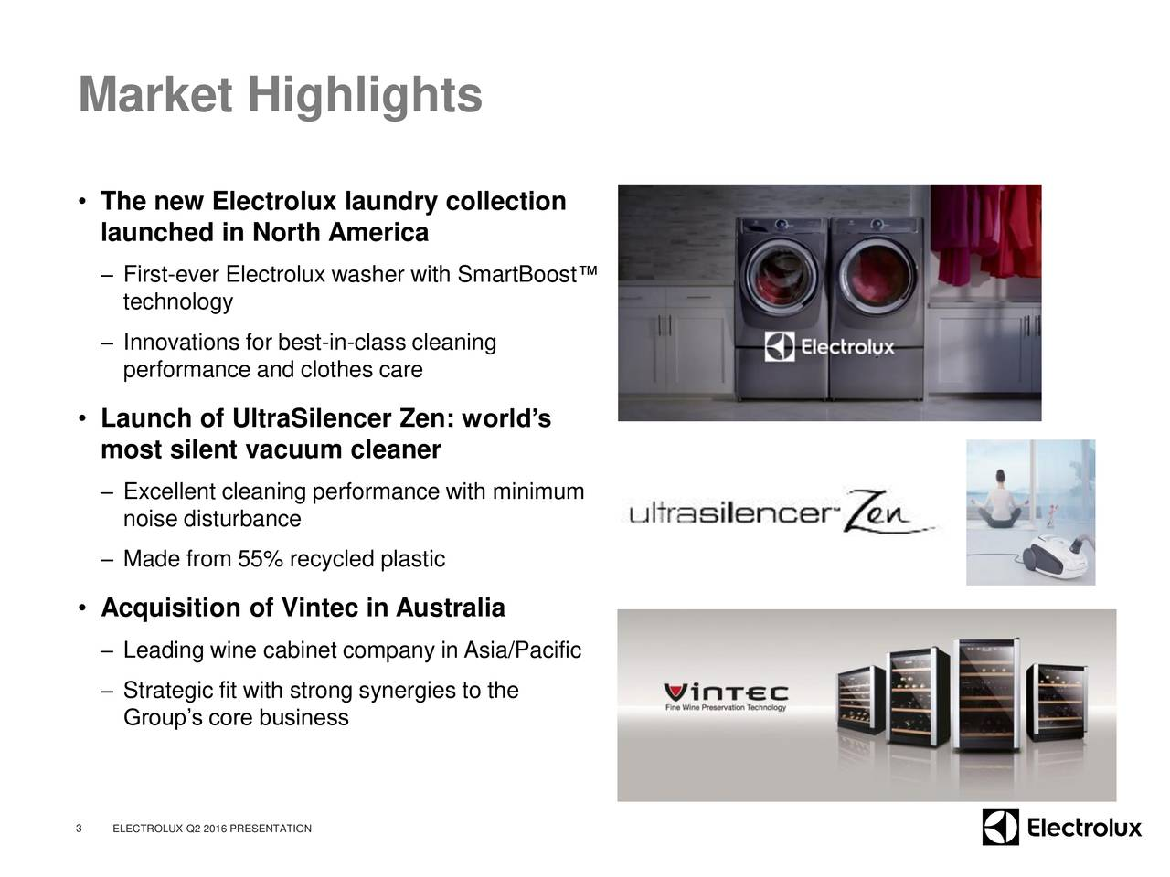 The new Electrolux laundry collection launched in North America First-ever Electrolux washer with SmartBoost technology Innovations for best-in-class cleaning performance and clothes care Launch of UltraSilencer Zen: worlds most silent vacuum cleaner Excellent cleaning performance with minimum noise disturbance Made from 55% recycled plastic Acquisition of Vintec in Australia Leading wine cabinet company in Asia/Pacific Strategic fit with strong synergies to the Groups core business 3 ELECTROLUX Q2 2016 PRESENTATION