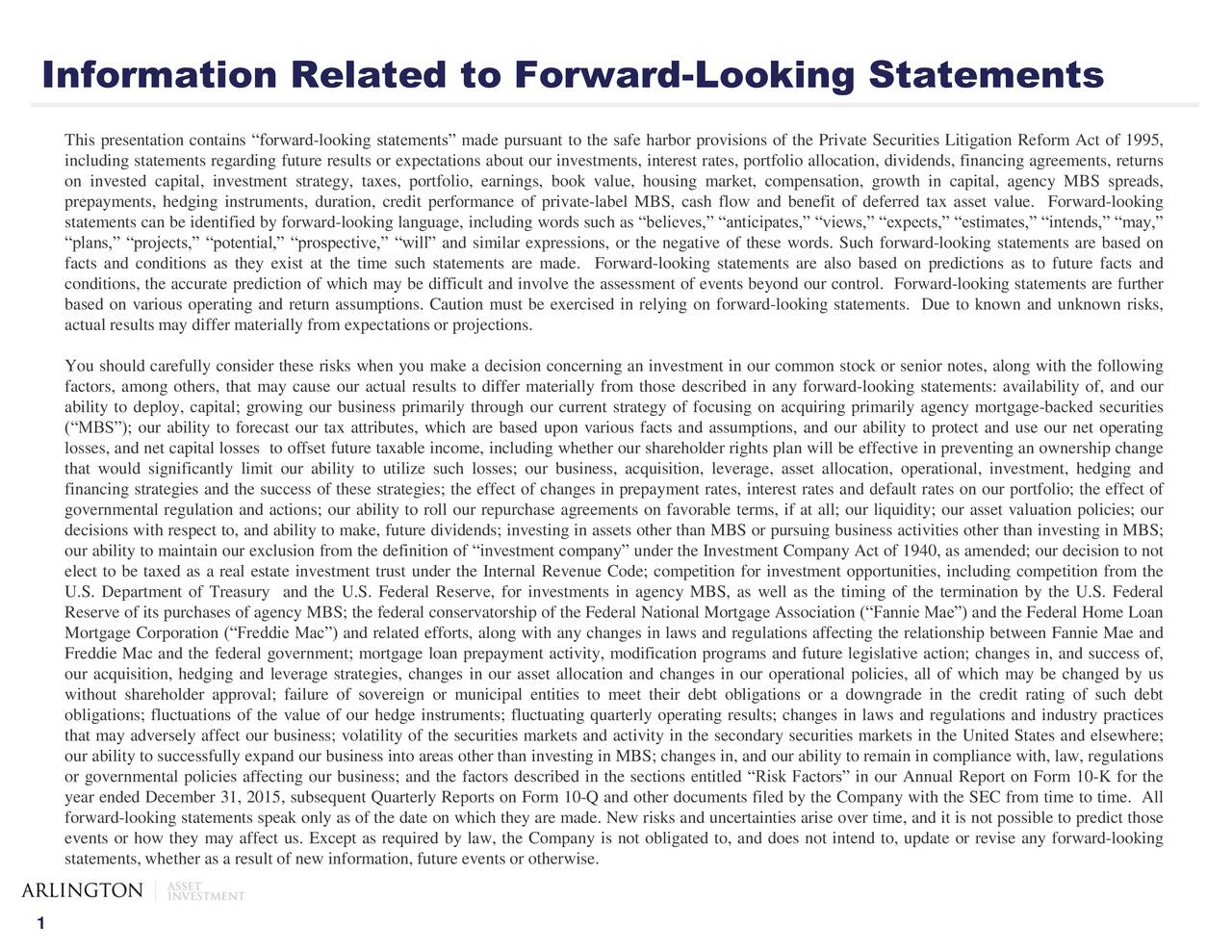 This presentation contains forward-looking statements made pursuant to the safe harbor provisions of the Private Securities Litigation Reform Act of 1995, including statements regarding future results or expectations about our investments, interest rates, portfolio allocation, dividends, financing agreements, returns on invested capital, investment strategy, taxes, portfolio, earnings, book value, housing market, compensation, growth in capital, agency MBS spreads, prepayments, hedging instruments, duration, credit performance of private-label MBS, cash flow and benefit of deferred tax asset value. Forward-looking statements can be identified by forward-looking language, including words such as believes, anticipates, views, expects, estimates, intends, may, plans, projects, potential, prospective, will and similar expressions, or the negative of these words. Such forward-looking statements are based on facts and conditions as they exist at the time such statements are made. Forward-looking statements are also based on predictions as to future facts and conditions, the accurate prediction of which may be difficult and involve the assessment of events beyond our control. Forward-looking statements are further based on various operating and return assumptions. Caution must be exercised in relying on forward-looking statements. Due to known and unknown risks, actual results may differ materially from expectations or projections. You should carefully consider these risks when you make a decision concerning an investment in our common stock or senior notes, along with the following factors, among others, that may cause our actual results to differ materially from those described in any forward-looking statements: availability of, and our ability to deploy, capital; growing our business primarily through our current strategy of focusing on acquiring primarily agency mortgage-backed securities (MBS); our ability to forecast our tax attributes, which are based upon various f