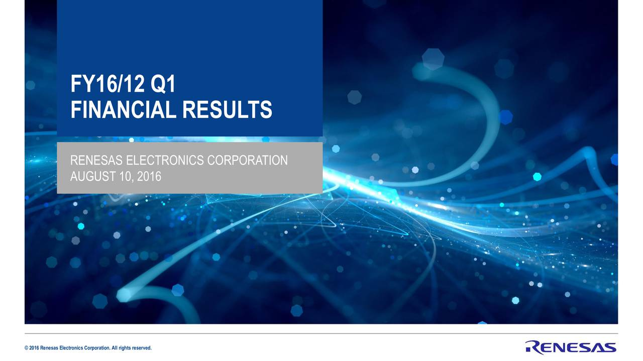 FINANCIAL RESULTS RENESAS ELECTRONICS CORPORATION AUGUST 10, 2016 2016 Renesas Electronics Corporation. All rights reserved.