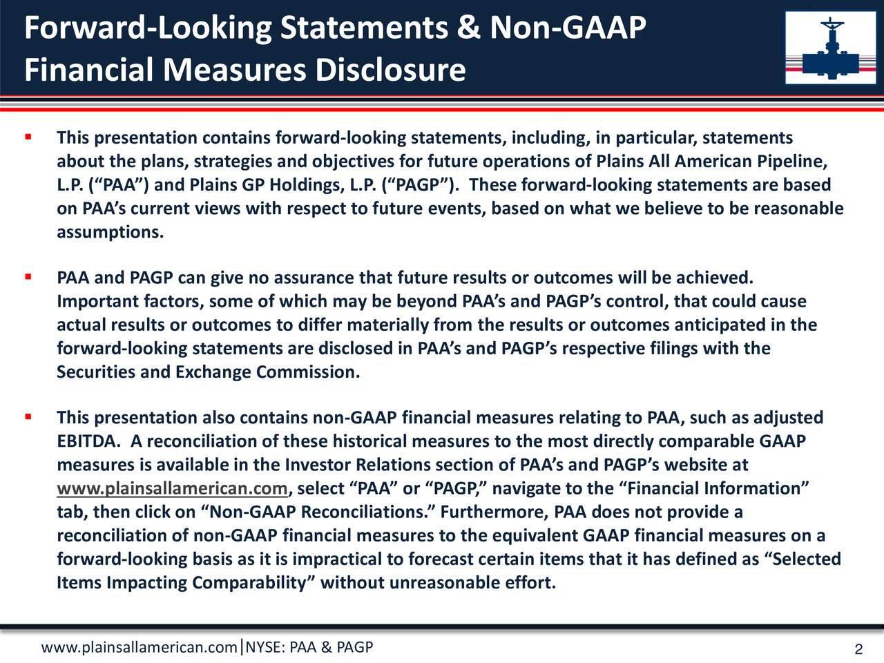 Financial Measures Disclosure This presentation contains forward-looking statements, including, in particular, statements about the plans, strategies and objectives for future operations of Plains All American Pipeline, L.P. (PAA) and Plains GP Holdings, L.P. (PAGP). These forward-looking statements are based on PAAs current views with respect to future events, based on what we believe to be reasonable assumptions. PAA and PAGP can give no assurance that future results or outcomes will be achieved. Important factors, some of which may be beyond PAAs and PAGPs control, that could cause actual results or outcomes to differ materially from the results or outcomes anticipated in the forward-looking statements are disclosed in PAAs and PAGPs respective filings with the Securities and Exchange Commission. This presentation also contains non-GAAP financial measures relating to PAA, such as adjusted EBITDA. A reconciliation of these historical measures to the most directly comparable GAAP measures is available in the Investor Relations section of PAAs and PAGs ebsite at www.plainsallamerican.com, select PAA or PAGP, navigate to the Financial Information tab, then click on Non-GAAP Reconciliations.Furthermore, PAA does not provide a reconciliation of non-GAAP financial measures to the equivalent GAAP financial measures on a forward-looking basis as it is impractical to forecast certain items that it has defined as Selected Items Impacting Comparability without unreasonable effort. www.plainsallamerican.com NYSE: PAA & PAGP