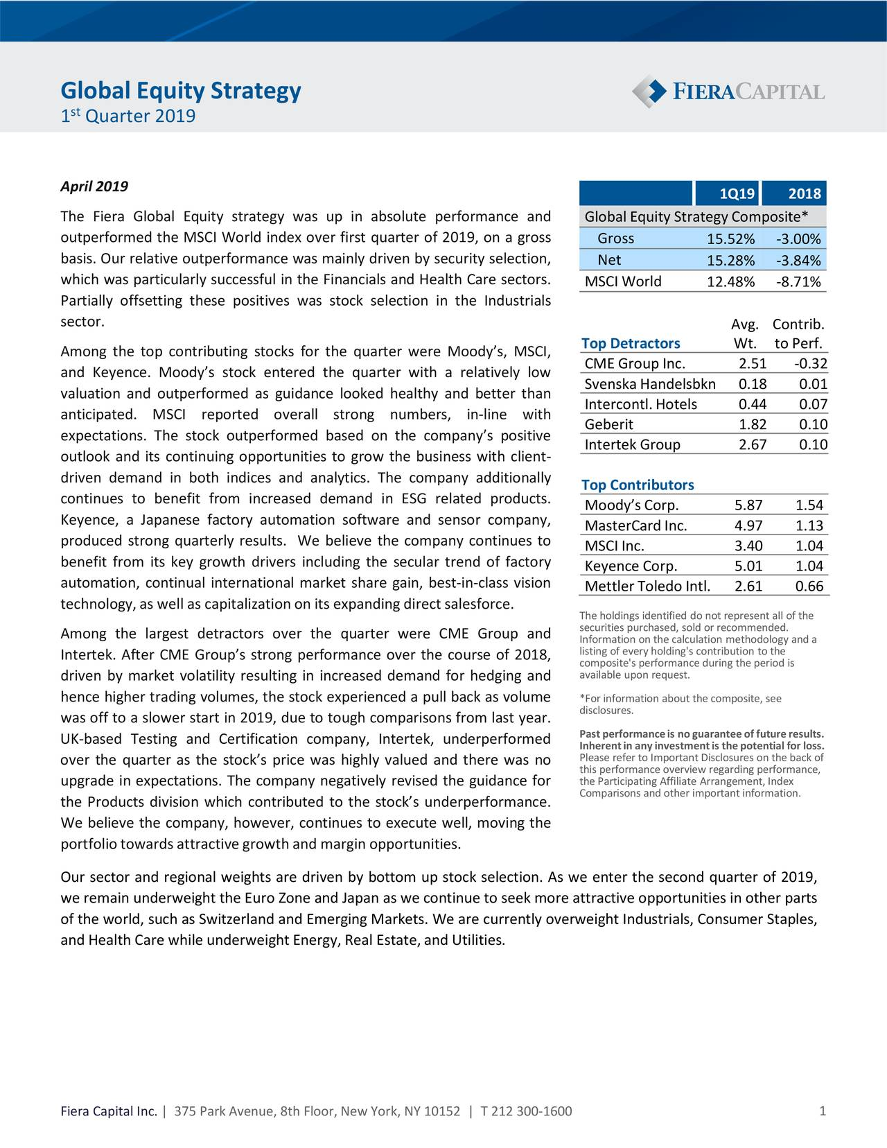 st 1 Quarter 2019 April2019 1Q19 2018 The Fiera Global Equity strategy was up in absolute performance and Global EquityStrategy Composite* outperformed the MSCI World index over first quarter of 2019, on a gross Gross 15.52% -3.00% basis. Our relativeoutperformancewas mainly driven by securityselection, Net 15.28% -3.84% which was particularly successful in the Financials and Health Care sectors. MSCIWorld 12.48% -8.71% Partially offsetting these positives was stock selection in the Industrials sector. Avg. Contrib. Top Detractors Wt. to Perf. Among the top contributing stocks for the quarter were Moody's, MSCI, and Keyence. Moody's stock entered the quarter with a relatively low CME Group Inc. 2.51 -0.32 Svenska Handelsbkn 0.18 0.01 valuation and outperformed as guidance looked healthy and better than Intercontl. Hotels 0.44 0.07 anticipated. MSCI reported overall strong numbers, in-line with expectations. The stock outperformed based on the company's positive Geberit 1.82 0.10 Intertek Group 2.67 0.10 outlook and its continuing opportunities to grow the business with client- driven demand in both indices and analytics. The company additionally continues to benefit from increased demand in ESG related products. Top Contributors Moody's Corp. 5.87 1.54 Keyence, a Japanese factory automation software and sensor company, MasterCard Inc. 4.97 1.13 produced strong quarterly results. We believe the company continues to MSCI Inc. 3.40 1.04 benefit from its key growth drivers including the secular trend of factory Keyence Corp. 5.01 1.04 automation, continual international market share gain, best-in-class vision Mettler Toledo Intl. 2.61 0.66 technology,as well as capitalizationon its expandingdirect salesforce. The holdings identified do not represent all of the Among the largest detractors over the quarter were CME Group and Information on the calculation methodology and a listing of every holding's contribution to the Intertek. After CME Group's strong performance over 