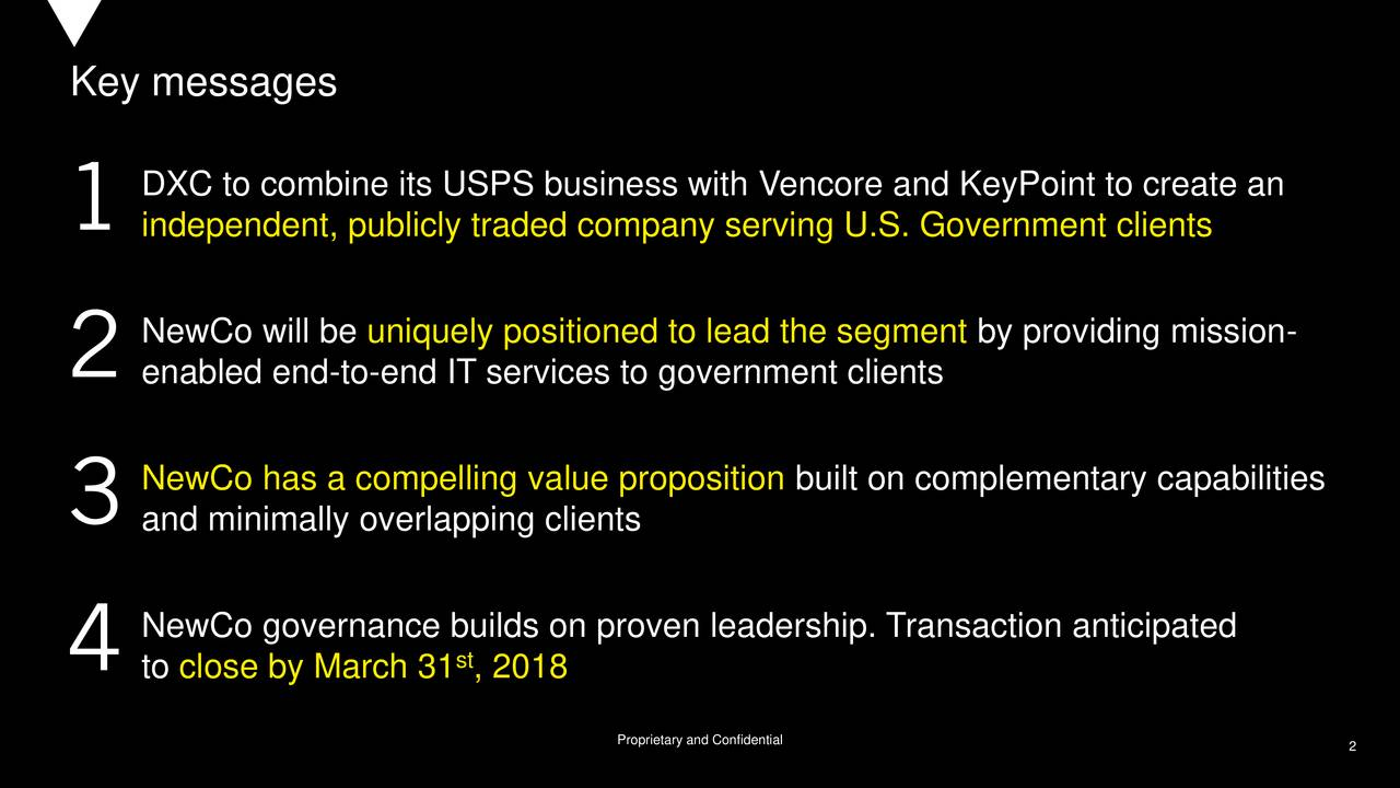 DXC to combine its USPS business with Vencore and KeyPoint to create an independent, publicly traded company serving U.S. Government clients NewCo will be uniquely positioned to lead the segment by providing mission- enabled end-to-end IT services to government clients NewCo has a compelling value proposition built on complementary capabilities and minimally overlapping clients 2 NewCo governance builds on proven leadership. Transaction anticipated to close by March 31 , 2018 Proprietary and Confidential 2