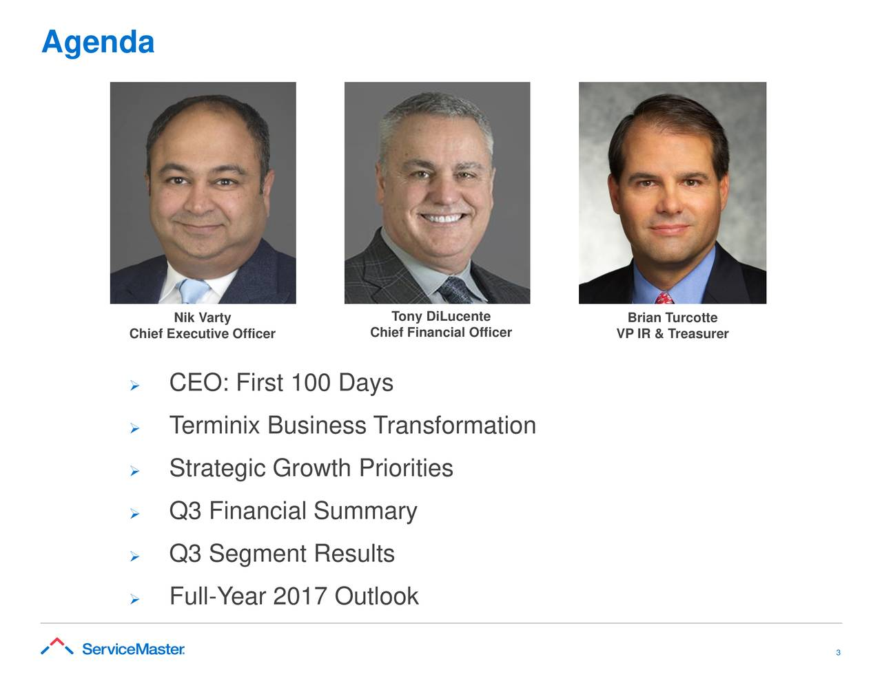 Nik Varty Tony DiLucente Brian Turcotte Chief Executive Officer Chief Financial Officer VP IR & Treasurer  CEO: First 100 Days  Terminix Business Transformation  Strategic Growth Priorities  Q3 Financial Summary  Q3 Segment Results  Full-Year 2017 Outlook 3