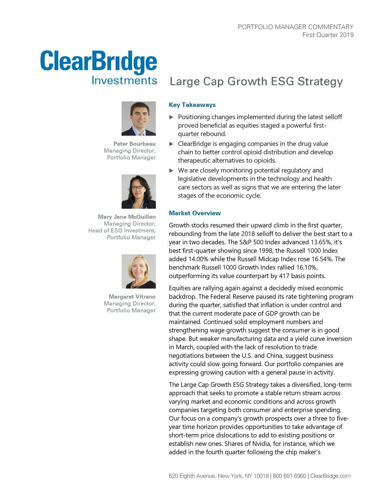 First Quarter 2019 Large Cap Growth ESG Strategy Key Takeaways  Positioning changes implemented during the latest selloff proved beneficial as equities staged a powerful fir-t quarter rebound . Peter Bourbeau  ClearBridge is engaging companies in the drug value Managing Director, chain to better control opioid distribution and develop Portfolio Manager therapeutic alternatives to opioids .  We are closely monitoring potential regulatory and legislative developments in the technology and health care sectors as well as signs that we arentering the later stages of the economic cycle. Market Overview Mary Jane McQuillen Managing Director, Growth stocks resumed their upward climb in the first quarter, Head of ESG Investment, Portfolio Manager rebounding from the late 2018 selloff to deliver the best start to a year in two decades. The S&P 500 Index advanced 13.65%, it's best first-quarter showing since 1998, the Russell 1000 Index added 14.00% while the Russell Midcap Index rose 16.54%. The benchmark Russell 1000 Growth Index rallied 16.10%, outperforming its value counterpart by 417 basis points. Equities are rallying again against a decidedly mixed economic Margaret Vitrano backdrop. The Federal Reserve paused its rate tightening program Managing Director, during the quarter, satisfied that inflation is under control and Portfolio Manager that the current moderate pace of GDP growth can be maintained. Continued solid employment numbers and strengthening wage growth suggest the consumer is in good shape. But weaker manufacturing data and a yield curve inversion in March, coupled with the lack of resolution to trade negotiations between the U.S. and China, suggest business activity could slow going forward. Our portfolio companies are expressing growing caution with a general pause in activity. The Large Cap Growth ESG Strategy takes a diversified, long-term approach that seeks to promote a stable return stream across varying market and economic conditions and across growth companies targeting both consumer and enterprise spending. Our focus on a company's growth prospects over a three to five- year time horizon provides opportunities to take advantage of short-term price dislocations to add to existing positions or establish new ones. Shares of Nvidia, for instance, which we added in the fourth quarter following the chip maker's 620 Eighth Avenue, New York, NY 10018 | 800 691 6960 | ClearBridge.com