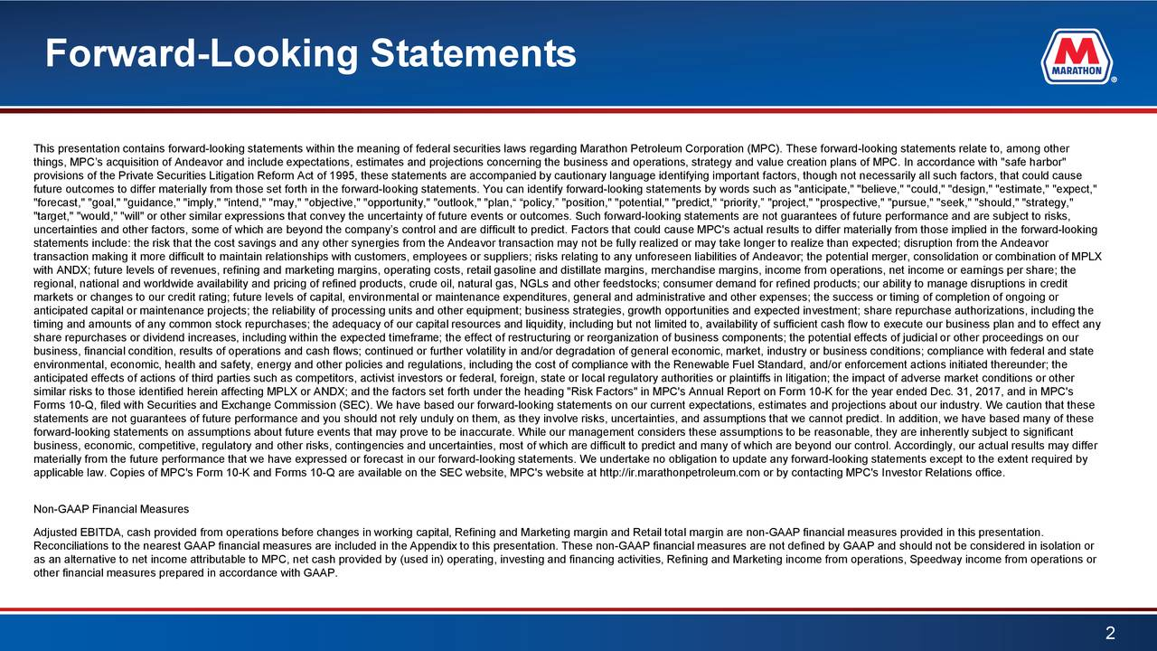 """This presentation contains forward-looking statements within the meaning of federal securities laws regarding Marathon PetroleumCorporation (MPC). These forward-looking statements relate to, among other things, MPC's acquisition of Andeavor and include expectations, estimates and projections concerning the business and operations, strategy and value creation plansof MPC. In accordance with """"safe harbor"""" provisions of the Private Securities Litigation Reform Act of 1995, these statements are accompanied by cautionary language identifying important factors, though not necessarily all such factors, that could cause future outcomes to differ materially from those set forth in the forward-looking statements. You can identify forward-looking statements by words such as """"anticipate,"""" """"believe,"""" """"could,"""" """"design,"""" """"estimate,"""" """"expect,"""" """"forecast,"""" """"goal,"""" """"guidance,"""" """"imply,"""" """"intend,"""" """"may,"""" """"objective,"""" """"opportunity,"""" """"outlook,"""" """"plan,"""" """"policy,"""" """"position,"""" """"potential,"""" """"predict,"""" """"priority,"""" """"project,"""" """"prospective,"""" """"pursue,"""" """"seek,"""" """"should,"""" """"strategy,"""" """"target,"""" """"would,"""" """"will"""" or other similar expressions that convey the uncertainty of future events or outcomes. Such forward-looking statements are not guarantees of future performance and are subject to risks, uncertainties and other factors, some of which are beyond the company's control and are difficult to predict. Factors that could cause MPC's actual results to differ materially from those implied in the forward-looking statements include: the risk that the cost savings and any other synergies from theAndeavor transaction may not be fully realized or may take longer to realize than expected; disruption from the Andeavor transaction making it more difficult to maintain relationships with customers, employees or suppliers; risks relating to anyunforeseen liabilities of Andeavor; the potential merger, consolidation or combination of MPLX with ANDX; future levels of revenues, refining and marketing margins, operati"""