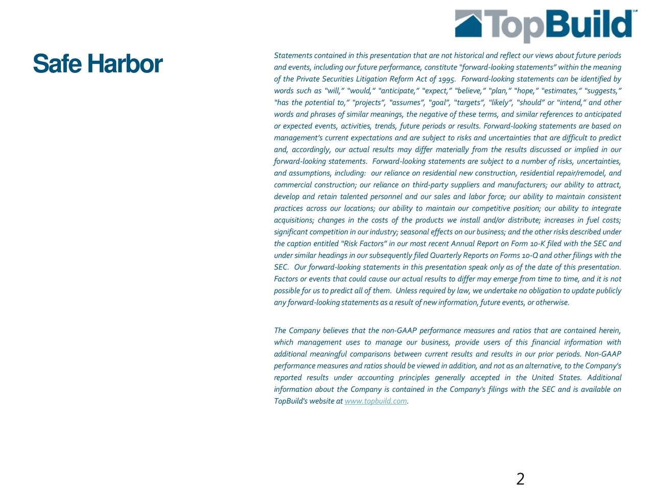 SafeHarbor and events, includingour future performance, constitute forward-looking statements within the meaning of the Private Securities Litigation Reform Act of 1995. Forward-looking statements can be identified by words such as will, would, anticipate, expect, believe, plan, hope, estimates, suggests, has the potential to, projects, assumes, goal, targets, likely, should or intend, and other words and phrases of similar meanings, the negative of these terms, and similar references to anticipated or expected events, activities, trends, future periods or results. Forward-looking statements are based on managements current expectations and are subject to risks and uncertainties that are difficult to predict and, accordingly, our actual results may differ materially from the results discussed or implied in our forward-looking statements. Forward-looking statements are subject to a number of risks, uncertainties, and assumptions, including: our reliance on residential new construction, residential repair/remodel, and commercial construction; our reliance on third-party suppliers and manufacturers; our ability to attract, develop and retain talented personnel and our sales and labor force; our ability to maintain consistent practices across our locations; our ability to maintain our competitive position; our ability to integrate acquisitions; changes in the costs of the products we install and/or distribute; increases in fuel costs; significant competitioninourindustry; seasonal effects onourbusiness; andtheother risks described under the caption entitled Risk Factors in our most recent Annual Report on Form 10-K filed with the SEC and under similar headings in our subsequently filed Quarterly Reports on Forms 10-Qand other filings with the SEC. Our forward-looking statements in this presentation speak only as of the date of this presentation. Factors or events that could cause our actual results to differ may emerge from time to time, and it is not possible for us to