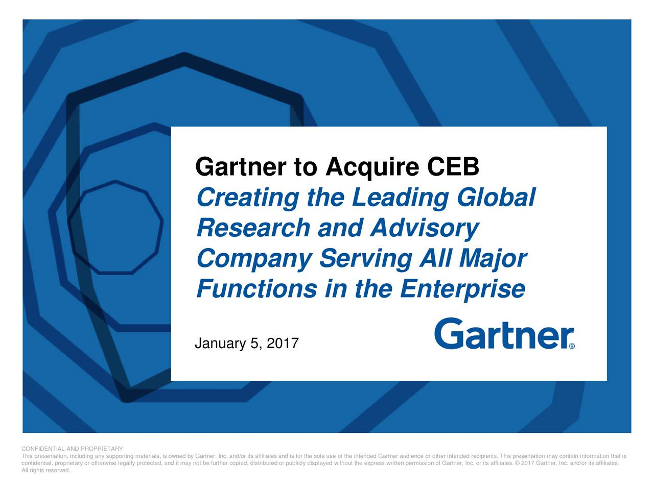 Creating the Leading Global Research and Advisory Company Serving All Major Functions in the Enterprise January 5, 2017 confidential, proprietary or otherwise legally protected, and it may not be further copied, distributed or publicly displayed without the express written permission of Gartner, Inc. or its affiliates.  2017 Gartner, Inc. and/or its affiliates. All rights reserved.