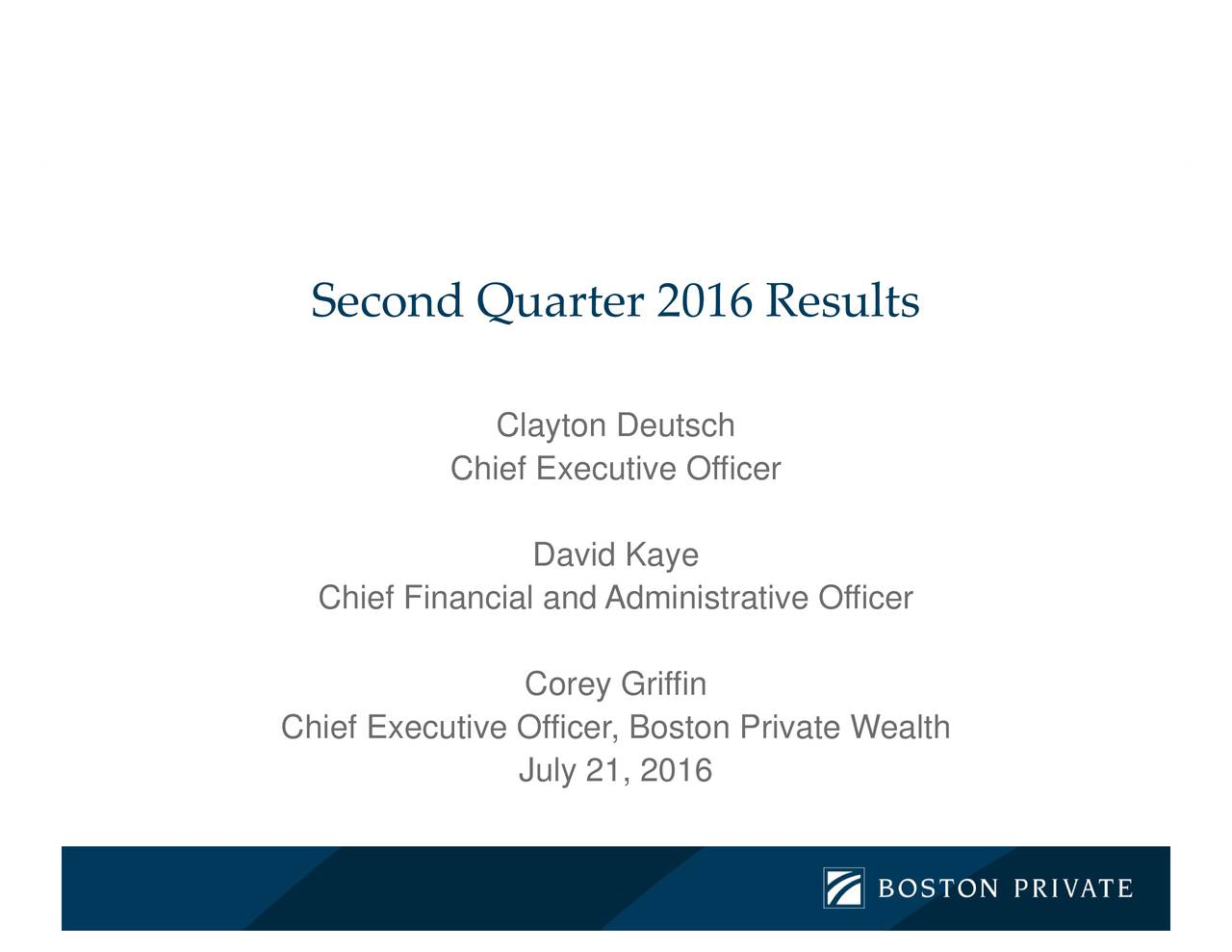 016 David KaCorey July 21, 2016 QuarterClayton Deutsch Chief Executive Officer Second Chief Financial and Administrative Officer Chief Executive Officer, Boston Private Wealth