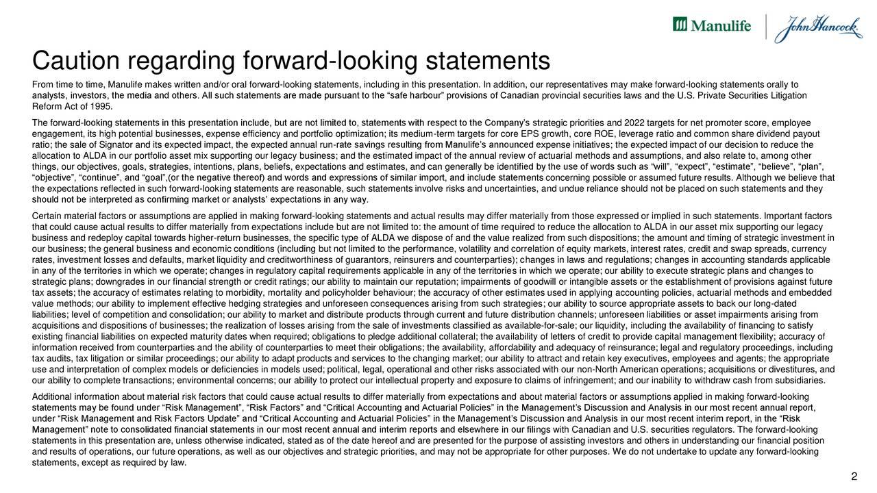 "From time to time, Manulife makes written and/or oral forward-looking statements, including in this presentation. In addition, our representatives may make forward-looking statements orally to analysts, investors, the media and others. All such statements are made pursuant to the ""safe harbour"" provisions of Canadian provincial securities laws and the U.S. Private Securities Litigation Reform Act of 1995. The forward-looking statements in this presentation include, but are not limited to, statements with respect to the Company's strategic priorities and 2022 targets for net promoter score, employee engagement, its high potential businesses, expense efficiency and portfolio optimization; its medium-term targets for core EPS growth, core ROE, leverage ratio and common share dividend payout ratio; the sale of Signator and its expected impact, the expected annual run-rate savings resulting from Manulife's announced expense initiatives; the expected impact of our decision to reduce the allocation to ALDA in our portfolio asset mix supporting our legacy business; and the estimated impact of the annual review of actuarial methods and assumptions, and also relate to, among other things, our objectives, goals, strategies, intentions, plans, beliefs, expectations and estimates, and can generally be identified by the use of words such as ""will"", ""expect"", ""estimate"", ""believe"", ""plan"", ""objective"", ""continue"", and ""goal"",(or the negative thereof) and words and expressions of similar import, and include statements concerning possible or assumed future results. Although we believe that the expectations reflected in such forward-looking statements are reasonable, such statements involve risks and uncertainties, and undue reliance should not be placed on such statements and they should not be interpreted as confirming market or analysts' expectations in any way. Certain material factors or assumptions are applied in making forward-looking statements and actual results may differ materially from those expressed or implied in such statements. Important factors that could cause actual results to differ materially from expectations include but are not limited to: the amount of time required to reduce the allocation to ALDA in our asset mix supporting our legacy business and redeploy capital towards higher-return businesses, the specific type of ALDA we dispose of and the value realized from such dispositions; the amount and timing of strategic investment in our business; the general business and economic conditions (including but not limited to the performance, volatility and correlation of equity markets, interest rates, credit and swap spreads, currency rates, investment losses and defaults, market liquidity and creditworthiness of guarantors, reinsurers and counterparties); changes in laws and regulations; changes in accounting standards applicable in any of the territories in which we operate; changes in regulatory capital requirements applicable in any of the territories in which we operate; our ability to execute strategic plans and changes to strategic plans; downgrades in our financial strength or credit ratings; our ability to maintain our reputation; impairments of goodwill or intangible assets or the establishment of provisions against future tax assets; the accuracy of estimates relating to morbidity, mortality and policyholder behaviour; the accuracy of other estimates used in applying accounting policies, actuarial methods and embedded value methods; our ability to implement effective hedging strategies and unforeseen consequences arising from such strategies; our ability to source appropriate assets to back our long-dated liabilities; level of competition and consolidation; our ability to market and distribute products through current and future distribution channels; unforeseen liabilities or asset impairments arising from acquisitions and dispositions of businesses; the realization of losses arising from the sale of investments classified as available-for-sale; our liquidity, including the availability of financing to satisfy existing financial liabilities on expected maturity dates when required; obligations to pledge additional collateral; the availability of letters of credit to provide capital management flexibility; accuracy of information received from counterparties and the ability of counterparties to meet their obligations; the availability, affordability and adequacy of reinsurance; legal and regulatory proceedings, including tax audits, tax litigation or similar proceedings; our ability to adapt products and services to the changing market; our ability to attract and retain key executives, employees and agents; the appropriate use and interpretation of complex models or deficiencies in models used; political, legal, operational and other risks associated with our non-North American operations; acquisitions or divestitures, and our ability to complete transactions; environmental concerns; our ability to protect our intellectual property and exposure to claims of infringement; and our inability to withdraw cash from subsidiaries. Additional information about material risk factors that could cause actual results to differ materially from expectations and about material factors or assumptions applied in making forward-looking statements may be found under ""Risk Management"", ""Risk Factors"" and ""Critical Accounting and Actuarial Policies"" in the Management's Discussion and Analysis in our most recent annual report, under ""Risk Management and Risk Factors Update"" and ""Critical Accounting and Actuarial Policies"" in the Management's Discussion and Analysis in our most recent interim report, in the ""Risk Management"" note to consolidated financial statements in our most recent annual and interim reports and elsewhere in our filings with Canadian and U.S. securities regulators. The forward-looking statements in this presentation are, unless otherwise indicated, stated as of the date hereof and are presented for the purpose of assisting investors and others in understanding our financial position and results of operations, our future operations, as well as our objectives and strategic priorities, and may not be appropriate for other purposes. We do not undertake to update any forward-looking statements, except as required by law. 2"