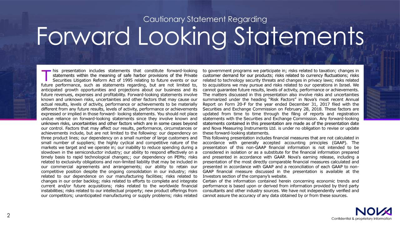 """Forward Looking Statements his presentation includes statements that constitute forward-looking to government programs we participate in; risks related to taxation; changes in statements within the meaning of safe harbor provisions of the Privatecustomer demand for our products; risks related to currency fluctuations; risks Securities Litigation Reform Act of 1995 relating to future events or related to technology security threats and changes in privacy laws; risks related future performance, such as statements regarding, but are not limited to, to acquisitions we may pursue and risks related to our operations in Israel. We anticipated growth opportunities and projections about our business and itscannot guarantee future results, levels of activity, performance or achievements. future revenues, expenses and profitability. Forward-looking statements invThe matters discussed in this presentation also involve risks and uncertainties known and unknown risks, uncertainties and other factors that may cause oursummarized under the heading """"Risk Factors"""" in Nova's most recent Annual actual results, levels of activity, performance or achievements to be materReport on Form 20-F for the year ended December 31, 2017 filed with the different from any future results, levels of activity, performance or achieSecurities and Exchange Commission on February 28, 2018. These factors are expressed or implied in those forward- looking statements. You should not pupdated from time to time through the filing of reports and registration undue reliance on forward-looking statements since they involve known and statements with the Securities and Exchange Commission. Any forward-looking unknown risks, uncertainties and other factors which are in some cases beyostatements contained in this presentation are made as of the presentation date our control. Factors that may affect our results, performance, circumstanceand Nova Measuring Instruments Ltd. is under no obligation to revise or update achie"""