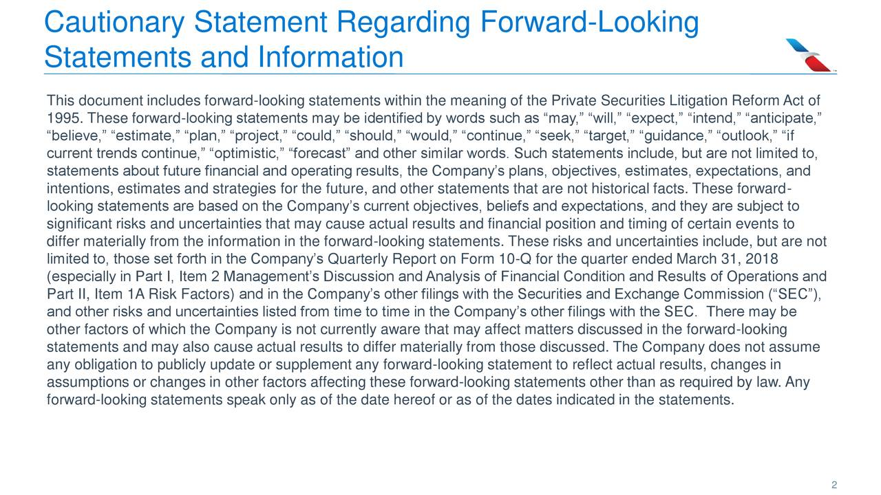 """Statements and Information This document includes forward-looking statements within the meaning of the Private Securities Litigation ReformAct of 1995. These forward-looking statements may be identified by words such as """"may,"""" """"will,"""" """"expect,"""" """"intend,"""" """"anticipate,"""" """"believe,"""" """"estimate,"""" """"plan,"""" """"project,"""" """"could,"""" """"should,"""" """"would,"""" """"continue,"""" """"seek,"""" """"target,"""" """"guidance,"""" """"outlook,"""" """"if current trends continue,"""" """"optimistic,"""" """"forecast"""" and other similar words. Such statements include, but are not limited to, statements about future financial and operating results, the Company's plans, objectives, estimates, expectations, and intentions, estimates and strategies for the future, and other statements that are not historical facts. These forward- looking statements are based on the Company's current objectives, beliefs and expectations, and they are subject to significant risks and uncertainties that may cause actual results and financial position and timing of certain events to differ materially from the information in the forward-looking statements. These risks and uncertainties include, but are not limited to, those set forth in the Company's Quarterly Report on Form 10-Q for the quarter ended March 31, 2018 (especially in Part I, Item 2 Management's Discussion and Analysis of Financial Condition and Results of Operations and Part II, Item 1A Risk Factors) and in the Company's other filings with the Securities and Exchange Commission (""""SEC""""), and other risks and uncertainties listed from time to time in the Company's other filings with the SEC. There may be other factors of which the Company is not currently aware that may affect matters discussed in the forward-looking statements and may also cause actual results to differ materially from those discussed. The Company does not assume any obligation to publicly update or supplement any forward-looking statement to reflect actual results, changes in assumptions or changes in other factors affecting these forward"""