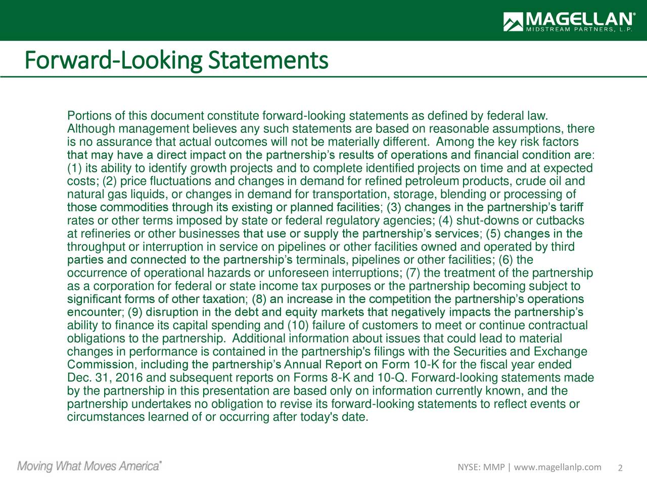 Portions of this document constitute forward-looking statements as defined by federal law. Although management believes any such statements are based on reasonable assumptions, there is no assurance that actual outcomes will not be materially different. Among the key risk factors that may have a direct impact on the partnerships results of operations and financial condition are: (1) its ability to identify growth projects and to complete identified projects on time and at expected costs; (2) price fluctuations and changes in demand for refined petroleum products, crude oil and natural gas liquids, or changes in demand for transportation, storage, blending or processing of those commodities through its existing or planned facilities; (3) changes in the partnerships tariff rates or other terms imposed by state or federal regulatory agencies; (4) shut-downs or cutbacks at refineries or other businesses that use or supply the partnerships services; (5) changes in the throughput or interruption in service on pipelines or other facilities owned and operated by third parties and connected to the partnerships terminals, pipelines or other facilities; (6) the occurrence of operational hazards or unforeseen interruptions; (7) the treatment of the partnership as a corporation for federal or state income tax purposes or the partnership becoming subject to significant forms of other taxation; (8) an increase in the competition the partnerships operations encounter; (9) disruption in the debt and equity markets that negatively impacts the partnerships ability to finance its capital spending and (10) failure of customers to meet or continue contractual obligations to the partnership. Additional information about issues that could lead to material changes in performance is contained in the partnership's filings with the Securities and Exchange Commission, including the partnerships Annual Report on Form 10-K for the fiscal year ended Dec. 31, 2016 and subsequent reports on Forms 8-