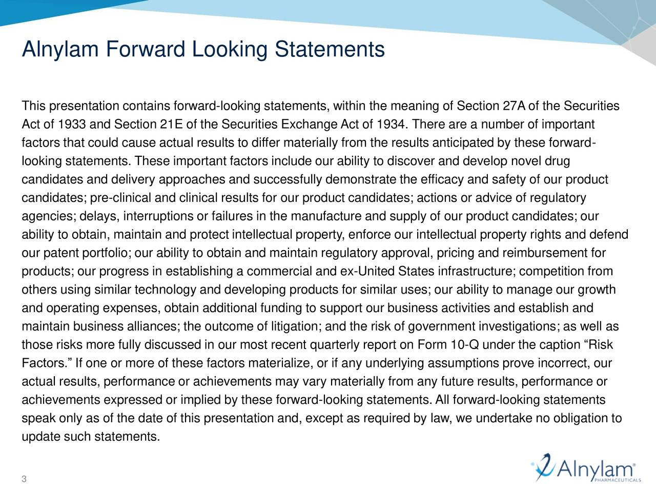 This presentation contains forward-looking statements, within the meaning of Section 27A of the Securities Act of 1933 and Section 21E of the Securities Exchange Act of 1934. There are a number of important factors that could cause actual results to differ materially from the results anticipated by these forward- looking statements. These important factors include our ability to discover and develop novel drug candidates and delivery approaches and successfully demonstrate the efficacy and safety of our product candidates; pre-clinical and clinical results for our product candidates; actions or advice of regulatory agencies; delays, interruptions or failures in the manufacture and supply of our product candidates; our ability to obtain, maintain and protect intellectual property, enforce our intellectual property rights and defend our patent portfolio; our ability to obtain and maintain regulatory approval, pricing and reimbursement for products; our progress in establishing a commercial and ex-United States infrastructure; competition from others using similar technology and developing products for similar uses; our ability to manage our growth and operating expenses, obtain additional funding to support our business activities and establish and maintain business alliances; the outcome of litigation; and the risk of government investigations; as well as those risks more fully discussed in our most recent quarterly report on Form 10-Q under the caption Risk Factors. If one or more of these factors materialize, or if any underlying assumptions prove incorrect, our actual results, performance or achievements may vary materially from any future results, performance or achievements expressed or implied by these forward-looking statements.All forward-looking statements speak only as of the date of this presentation and, except as required by law, we undertake no obligation to update such statements. 3