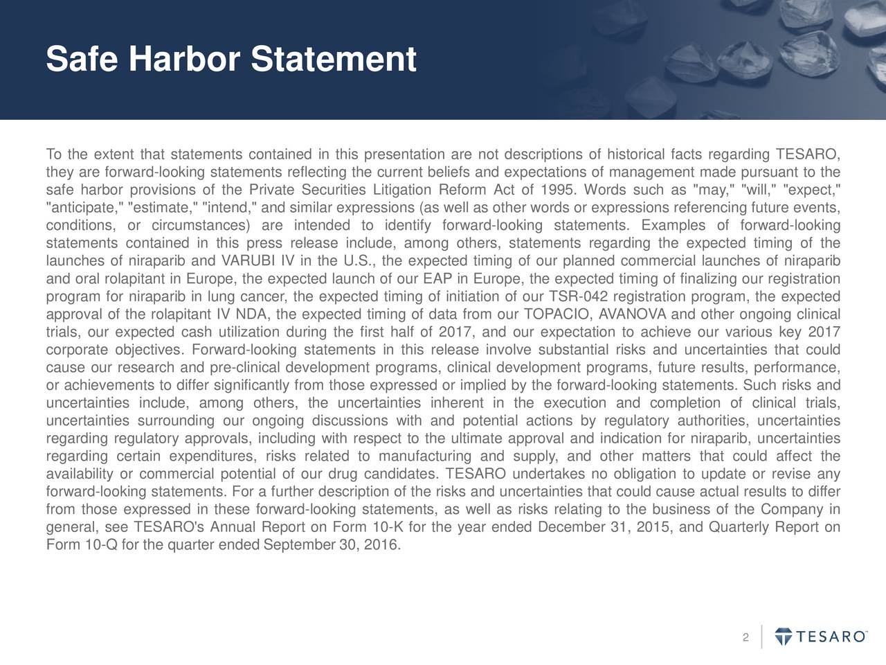 """To the extent that statements contained in this presentation are not descriptions of historical facts regarding TESARO, they are forward-looking statements reflecting the current beliefs and expectations of management made pursuant to the safe harbor provisions of the Private Securities Litigation Reform Act of 1995. Words such as """"may,"""" """"will,"""" """"expect,"""" """"anticipate,"""" """"estimate,"""" """"intend,"""" and similar expressions (as well as other words or expressions referencing future events, conditions, or circumstances) are intended to identify forward-looking statements. Examples of forward-looking statements contained in this press release include, among others, statements regarding the expected timing of the launches of niraparib and VARUBI IV in the U.S., the expected timing of our planned commercial launches of niraparib and oral rolapitant in Europe, the expected launch of our EAP in Europe, the expected timing of finalizing our registration program for niraparib in lung cancer, the expected timing of initiation of our TSR-042 registration program, the expected approval of the rolapitant IV NDA, the expected timing of data from our TOPACIO, AVANOVA and other ongoing clinical trials, our expected cash utilization during the first half of 2017, and our expectation to achieve our various key 2017 corporate objectives. Forward-looking statements in this release involve substantial risks and uncertainties that could cause our research and pre-clinical development programs, clinical development programs, future results, performance, or achievements to differ significantly from those expressed or implied by the forward-looking statements. Such risks and uncertainties include, among others, the uncertainties inherent in the execution and completion of clinical trials, uncertainties surrounding our ongoing discussions with and potential actions by regulatory authorities, uncertainties regarding regulatory approvals, including with respect to the ultimate approval and indication fo"""
