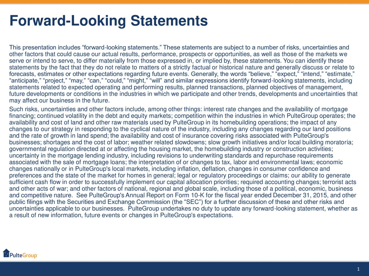 This presentation includes forward-looking statements. These statements are subject to a number of risks, uncertainties and other factors that could cause our actual results, performance, prospects or opportunities, as well as those of the markets we serve or intend to serve, to differ materially from those expressed in, or implied by, these statements. You can identify these statements by the fact that they do not relate to matters of a strictly factual or historical nature and generally discuss or relate to forecasts, estimates or other expectations regarding future events. Generally, the words believe, expect, intend, estimate, anticipate, project, may, can, could, might, will and similar expressions identify forward-looking statements, including statements related to expected operating and performing results, planned transactions, planned objectives of management, future developments or conditions in the industries in which we participate and other trends, developments and uncertainties that may affect our business in the future. Such risks, uncertainties and other factors include, among other things: interest rate changes and the availability of mortgage financing; continued volatility in the debt and equity markets; competition within the industries in which PulteGroup operates; the availability and cost of land and other raw materials used by PulteGroup in its homebuilding operations; the impact of any changes to our strategy in responding to the cyclical nature of the industry, including any changes regarding our land positions and the rate of growth in land spend; the availability and cost of insurance covering risks associated with PulteGroup's businesses; shortages and the cost of labor; weather related slowdowns; slow growth initiatives and/or local building moratoria; governmental regulation directed at or affecting the housing market, the homebuilding industry or construction activities; uncertainty in the mortgage lending industry, including revisions