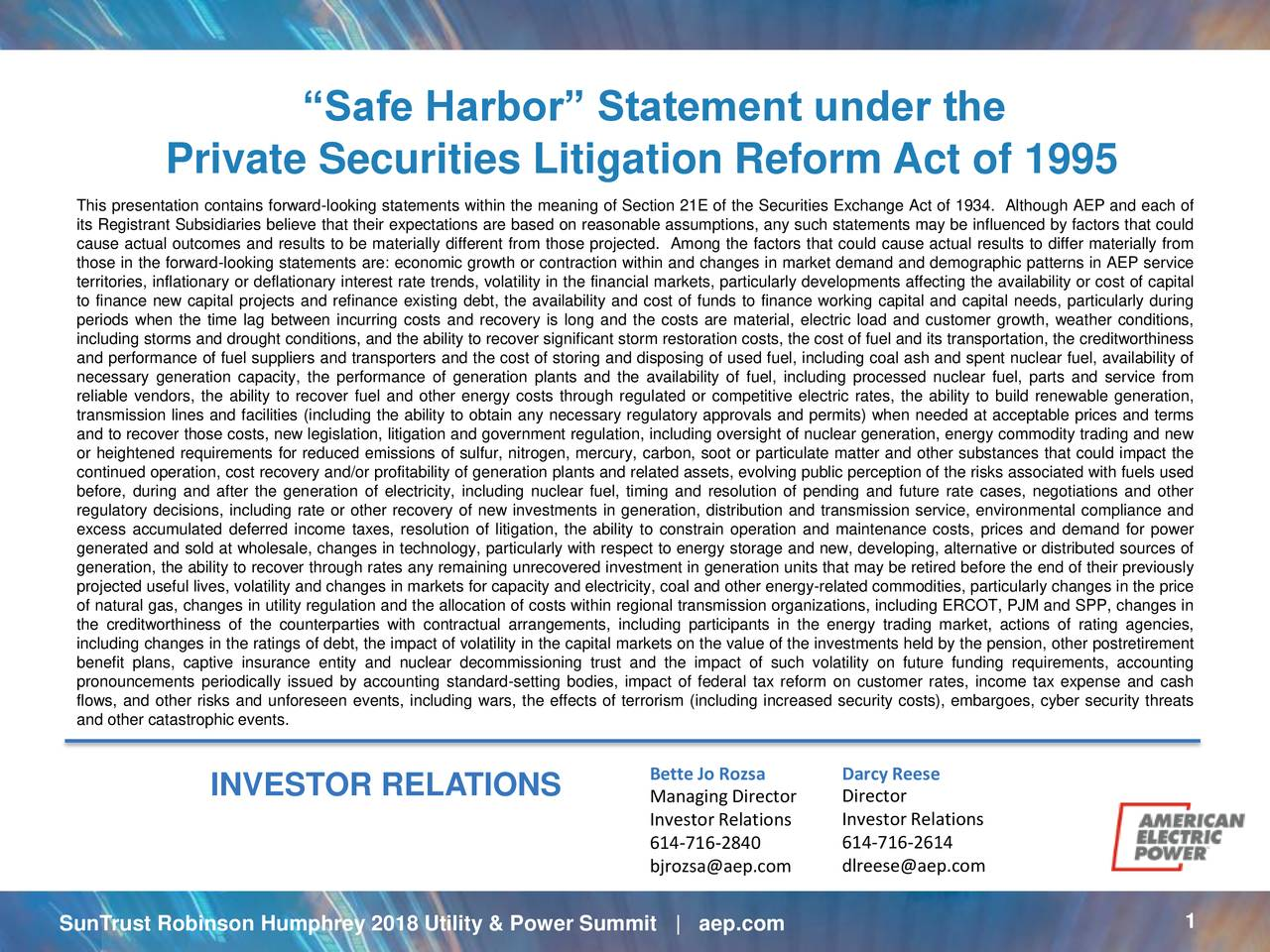Private Securities Litigation Reform Act of 1995 This presentation contains forward-looking statements within the meaning of Section 21E of the Securities Exchange Act of 1934. Although AEP and each of its Registrant Subsidiaries believe that their expectations are based on reasonable assumptions, any such statements may be influenced by factors that could cause actual outcomes and results to be materially different from those projected. Among the factors that could cause actual results to differ materially from those in the forward-looking statements are: economic growth or contraction within and changes in market demand and demographic patterns in AEP service territories, inflationary or deflationary interest rate trends, volatility in the financial markets, particularly developments affecting the availability or cost of capital to finance new capital projects and refinance existing debt, the availability and cost of funds to finance working capital and capital needs, particularly during periods when the time lag between incurring costs and recovery is long and the costs are material, electric load and customer growth, weather conditions, including storms and drought conditions, and the ability to recover significant storm restoration costs, the cost of fuel and its transportation, the creditworthiness and performance of fuel suppliers and transporters and the cost of storing and disposing of used fuel, including coal ash and spent nuclear fuel, availability of necessary generation capacity, the performance of generation plants and the availability of fuel, including processed nuclear fuel, parts and service from reliable vendors, the ability to recover fuel and other energy costs through regulated or competitive electric rates, the ability to build renewable generation, transmission lines and facilities (including the ability to obtain any necessary regulatory approvals and permits) when needed at acceptable prices and terms and to recover those costs, new legisl