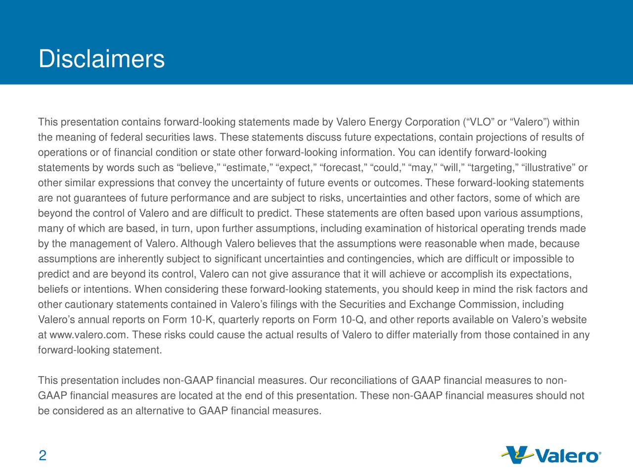 """This presentation contains forward-looking statements made by Valero Energy Corporation (""""VLO"""" or """"Valero"""") within the meaning of federal securities laws. These statements discuss future expectations, contain projections of results of operations or of financial condition or state other forward-looking information. You can identify forward-looking statements by words such as """"believe,"""" """"estimate,"""" """"expect,"""" """"forecast,"""" """"could,"""" """"may,"""" """"will,"""" """"targeting,"""" """"illustrative"""" or other similar expressions that convey the uncertainty of future events or outcomes. These forward-looking statements are not guarantees of future performance and are subject to risks, uncertainties and other factors, some of which are beyond the control of Valero and are difficult to predict. These statements are often based upon various assumptions, many of which are based, in turn, upon further assumptions, including examination of historical operating trends made by the management of Valero. Although Valero believes that the assumptions were reasonable when made, because assumptions are inherently subject to significant uncertainties and contingencies, which are difficult or impossible to predict and are beyond its control, Valero can not give assurance that it will achieve or accomplish its expectations, beliefs or intentions. When considering these forward-looking statements, you should keep in mind the risk factors and other cautionary statements contained in Valero's filings with the Securities and Exchange Commission, including Valero's annual reports on Form 10-K, quarterly reports on Form 10-Q, and other reports available on Valero's website at www.valero.com. These risks could cause the actual results of Valero to differ materially from those contained in any forward-looking statement. This presentation includes non-GAAP financial measures. Our reconciliations of GAAP financial measures to non- GAAP financial measures are located at the end of this presentation. These non-GAAP financial """