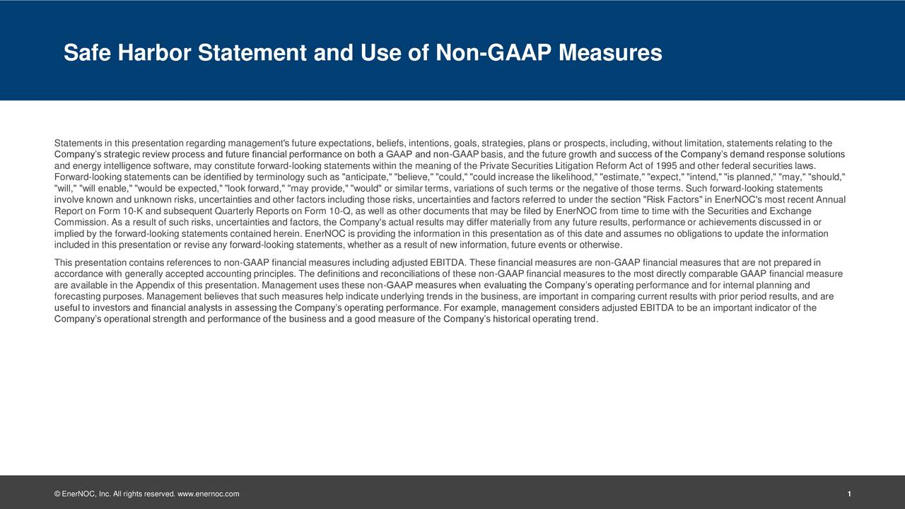"""Statements in this presentation regarding management's future expectations, beliefs, intentions, goals, strategies, plans or prospects, including, without limitation, statements relating to the Companys strategic review process and future financial performance on both a GAAP and non-GAAP basis, and the future growth and success of the Companys demand response solutions and energy intelligence software, may constitute forward-looking statements within the meaning of the Private Securities Litigation Reform Act of 1995 and other federal securities laws. Forward-looking statements can be identified by terminology such as """"anticipate,"""" """"believe,"""" """"could,"""" """"could increase the likelihood,"""" """"estimate,"""" """"expect,"""" """"intend,"""" """"is planned,"""" """"may,"""" """"should,"""" """"will,"""" """"will enable,"""" """"would be expected,"""" """"look forward,"""" """"may provide,"""" """"would"""" or similar terms, variations of such terms or the negative of those terms. Such forward-looking statements involve known and unknown risks, uncertainties and other factors including those risks, uncertainties and factors referred to under the section """"Risk Factors"""" in EnerNOC's most recent Annual Report on Form 10-K and subsequent Quarterly Reports on Form 10-Q, as well as other documents that may be filed by EnerNOC from time to time with the Securities and Exchange Commission. As a result of such risks, uncertainties and factors, the Company's actual results may differ materially from any future results, performance or achievements discussed in or implied by the forward-looking statements contained herein. EnerNOC is providing the information in this presentation as of this date and assumes no obligations to update the information included in this presentation or revise any forward-looking statements, whether as a result of new information, future events or otherwise. This presentation contains references to non-GAAP financial measures including adjusted EBITDA. These financial measures are non-GAAP financial measures that are not prepared i"""