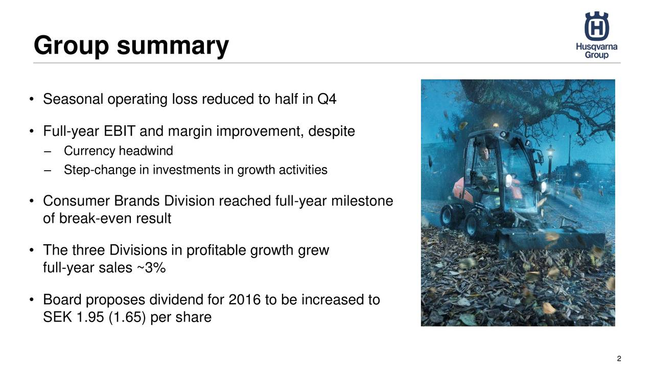 Seasonal operating loss reduced to half in Q4 Full-year EBIT and margin improvement, despite Currency headwind Step-change in investments in growth activities Consumer Brands Division reached full-year milestone of break-even result The three Divisions in profitable growth grew full-year sales ~3% Board proposes dividend for 2016 to be increased to SEK 1.95 (1.65) per share