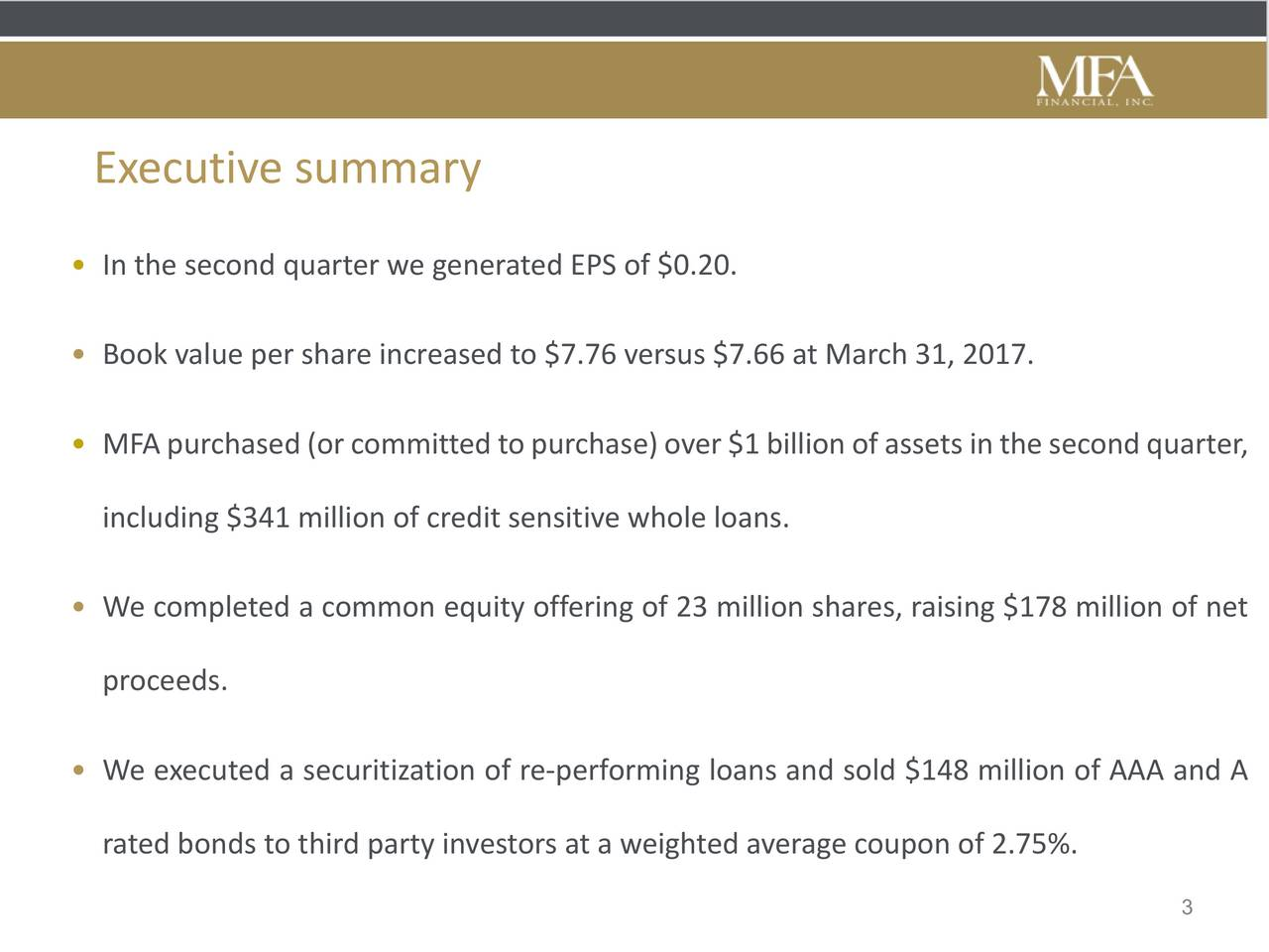 In the second quarter we generated EPS of $0.20. Book value per share increased to $7.76 versus $7.66 at March 31, 2017. MFApurchased(orcommittedtopurchase)over$1billionofassetsinthesecondquarter, including $341 million of credit sensitive whole loans. We completed a common equity offering of 23 million shares, raising $178 million of net proceeds. We executed a securitization of re-performing loans and sold $148 million of AAA and A rated bonds to third party investors at a weighted average coupon of 2.75%. 3