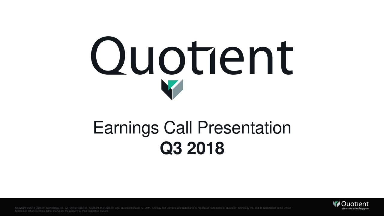 Q3 2018 Copyright © 2018 Quotient Technology Inc. All Rights Reserved. Quotient, the Quotient logo, Quotient Retailer iQ, QMX, Ahalogy and Elevaate are trademarks or registered trademarks of Quotient Technology Inc. and its subsidiaries in the United