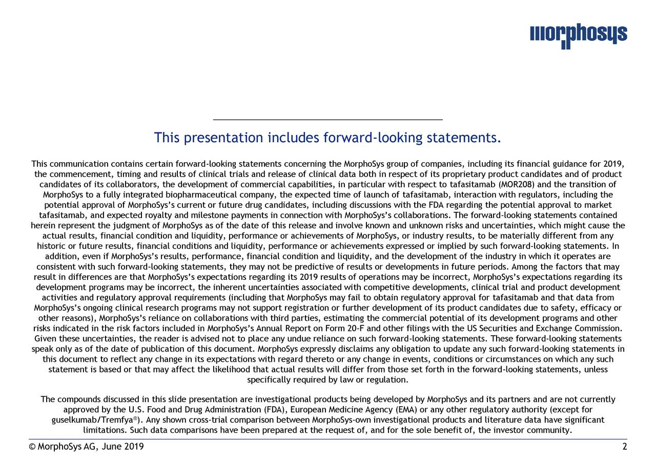 This communication contains certain forward-looking statements concerning the MorphoSys group of companies, including its financial guidance for 2019, the commencement, timing and results of clinical trials and release of clinical data both in respect of its proprietary product candidates and of product candidates of its collaborators, the development of commercial capabilities, in particular with respect to tafasitamab (MOR208) and the transition of MorphoSys to a fully integrated biopharmaceutical company, the expected time of launch of tafasitamab, interaction with regulators, including the potential approval of MorphoSys's current or future drug candidates, including discussions with the FDA regarding the potential approval to market tafasitamab, and expected royalty and milestone payments in connection with MorphoSys's collaborations. The forward-looking statements contained herein represent the judgment of MorphoSys as of the date of this release and involve known and unknown risks and uncertainties, which might cause the actual results, financial condition and liquidity, performance or achievements of MorphoSys, or industry results, to be materially different from any historic or future results, financial conditions and liquidity, performance or achievements expressed or implied by such forward-looking statements. In addition, even if MorphoSys's results, performance, financial condition and liquidity, and the development of the industry in which it operates are consistent with such forward-looking statements, they may not be predictive of results or developments in future periods. Among the factors that may result in differences are that MorphoSys's expectations regarding its 2019 results of operations may be incorrect, MorphoSys's expectations regarding its development programs may be incorrect, the inherent uncertainties associated with competitive developments, clinical trial and product development activities and regulatory approval requirements (includi