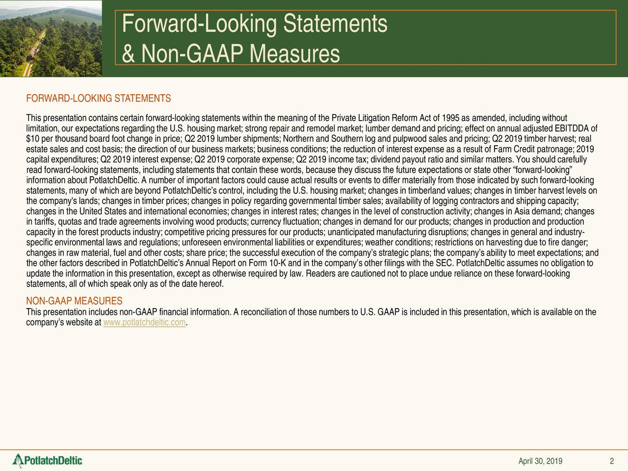 """& Non-GAAP Measures FORWARD-LOOKING STATEMENTS This presentation contains certain forward-looking statements within the meaning of the Private Litigation Reform Act of 1995 asamended, including without limitation, our expectations regarding the U.S. housing market; strong repair and remodel market; lumber demand and pricing;effect on annual adjusted EBITDDA of $10 per thousand board foot change in price; Q2 2019 lumber shipments;Northern and Southern log and pulpwood sales and pricing;Q2 2019 timber harvest; real estate sales and cost basis; the direction of our business markets; business conditions; the reduction of interest expense asa result of Farm Credit patronage; 2019 capital expenditures; Q2 2019 interest expense; Q2 2019 corporate expense; Q2 2019 income tax; dividend payout rair matters. You should carefully read forward-looking statements, including statements that contain these words, because they discuss the future expectations orstate other """"forward-looking"""" information about PotlatchDeltic. A number of important factors could cause actual results or events to differ materially from those indicated by such forward-looking statements, many of which are beyondPotlatchDeltic's control, including the U.S. housing market; changes in timberland values; changes in timber harvest levels on the company's lands; changes in timber prices; changes in policy regarding governmental timber sales; availability of loggingcontractors and shipping capacity; changes in the United States and internationaleconomies;changes in interest rates; changes in the level of constructionactivity; changes in Asia demand; changes in tariffs, quotas and trade agreements involving wood products; currency fluctuation; changes in demand for anges in production and production capacity in the forest products industry; competitive pricing pressures for our products; unanticipated manufacturing disrupitons; changes in general and industry- specific environmental laws and regulations; unforesee"""