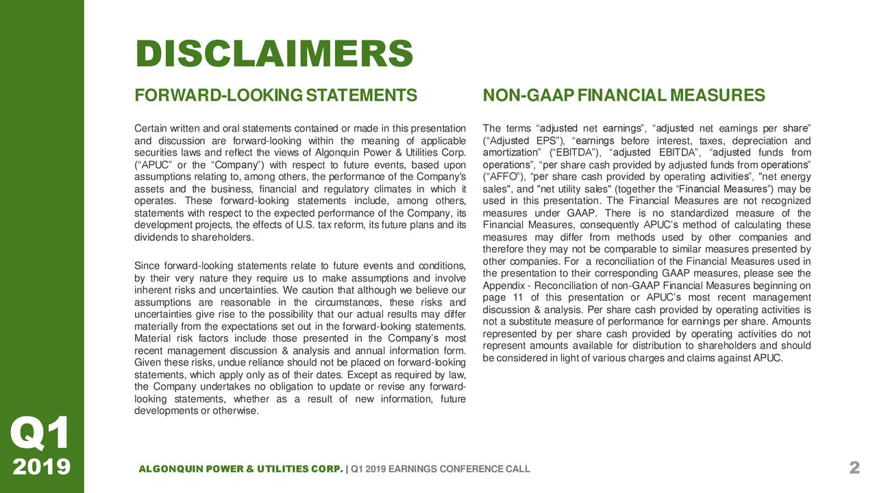 "FORWARD-LOOKINGSTATEMENTS NON-GAAPFINANCIALMEASURES Certain written and oral statements contained or made in The terms ""adjusted net earnings"", ""adjusted net earnings per share"" and discussion are forward-looking within the meaning of (""Adjusted EPS""), ""earnings before interest, taxes, depreciation and securities laws and reflect the views of Algonquin Power amortization"" (""EBITDA""), ""adjusted EBITDA"", ""adjusted funds from (""APUC"" or the ""Company"") with respect to future events, operations"", ""per share cash provided by adjusted funds from operations"" assumptions relating to, among others, the performance of(""AFFO""), ""per share cash provided by operating activities"", ""net energy assets and the business, financial and regulatory climatesales"", and ""net utility sales"" (together the ""Financial Measures"") may be operates. These forward-looking statements include, amongused in this presentation. The Financial Measures are not recognized statements with respect to the expected performance of thmeasures under GAAP. There is no standardized measure of the development projects, the effects of U.S. tax reform, itsFinancial Measures, consequently APUC's method of calculating these dividends to shareholders. measures may differ from methods used by other companies and therefore they may not be comparable to similar measures presented by Since forward-looking statements relate to future events and conditions,. For a reconciliation of the Financial Measures used in by their very nature they require us to make assumptions and involveation to their corresponding GAAP measures, please see the inherent risks and uncertainties. We caution that although we believe ourciliation of non-GAAP Financial Measures beginning on assumptions are reasonable in the circumstances, these risks and of this presentation or APUC's most recent management uncertainties give rise to the possibility that our actual results may differs. Per share cash provided by operating activities is materially from the expectations set out in the forward-looking statements.easure of performance for earnings per share. Amounts Material risk factors include those presented in the Company's mostd by per share cash provided by operating activities do not recent management discussion & analysis and annual information form.mounts available for distribution to shareholders and should Given these risks, undue reliance should not be placed on forward-looking light of various charges and claims against APUC. statements, which apply only as of their dates. Except as required by law, the Company undertakes no obligation to update or revise any forward- looking statements, whether as a result of new information, future developments or otherwise. Q1 2019 ALGONQUIN POWER & UTILITIES CORP. 