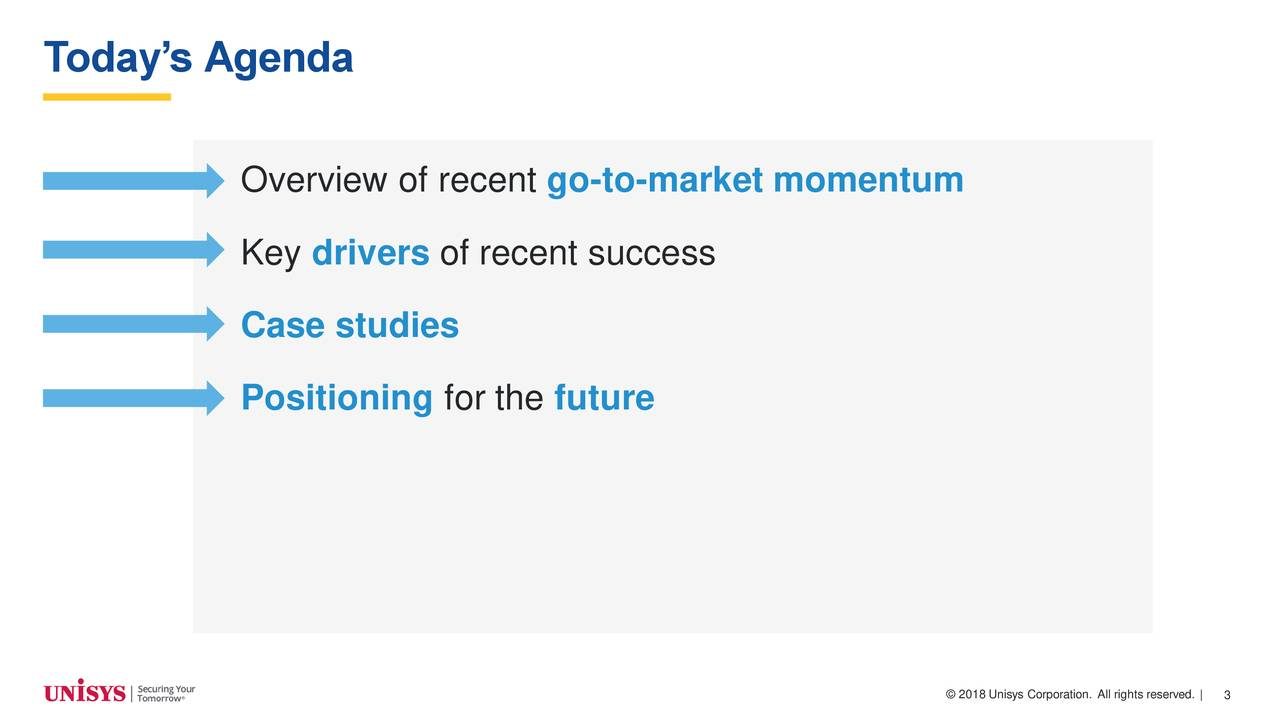 Overview of recent go-to-market momentum Key drivers of recent success Case studies Positioning for the future © 2018 Unisys Corpor3tion. All rights reserved. |