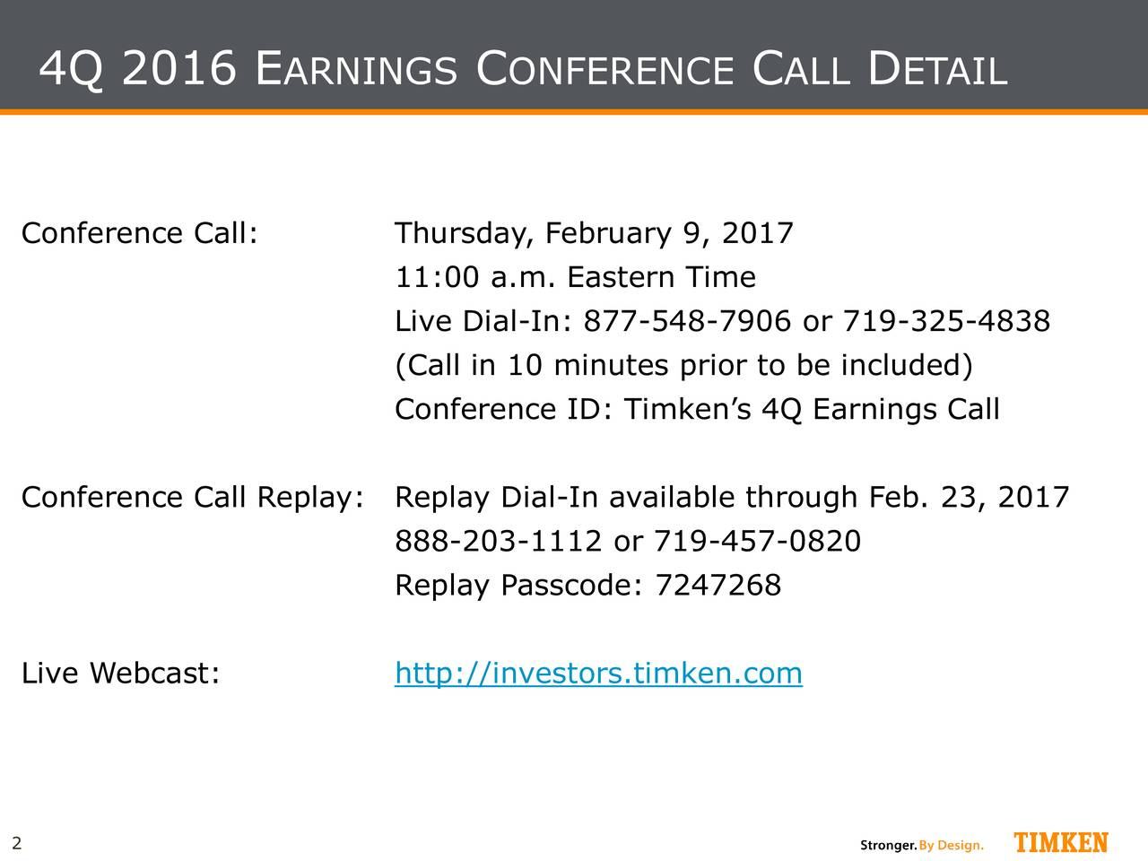 Conference Call: Thursday, February 9, 2017 11:00 a.m. Eastern Time Live Dial-In: 877-548-7906 or 719-325-4838 (Call in 10 minutes prior to be included) Conference ID: Timkens 4Q Earnings Call Conference Call ReplReplay Dial-In available through Feb. 23, 2017 888-203-1112 or 719-457-0820 Replay Passcode: 7247268 Live Webcast: http://investors.timken.com