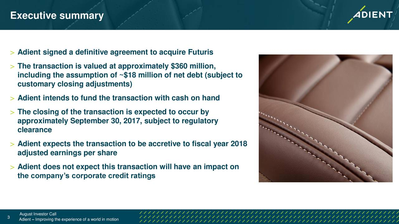 > Adient signed a definitive agreement to acquire Futuris > The transaction is valued at approximately $360 million, including the assumption of ~$18 million of net debt (subject to customary closing adjustments) > Adient intends to fund the transaction with cash on hand > The closing of the transaction is expected to occur by approximately September 30, 2017, subject to regulatory clearance > Adient expects the transaction to be accretive to fiscal year 2018 adjusted earnings per share > Adient does not expect this transaction will have an impact on the companys corporate credit ratings 3 August Investor Call