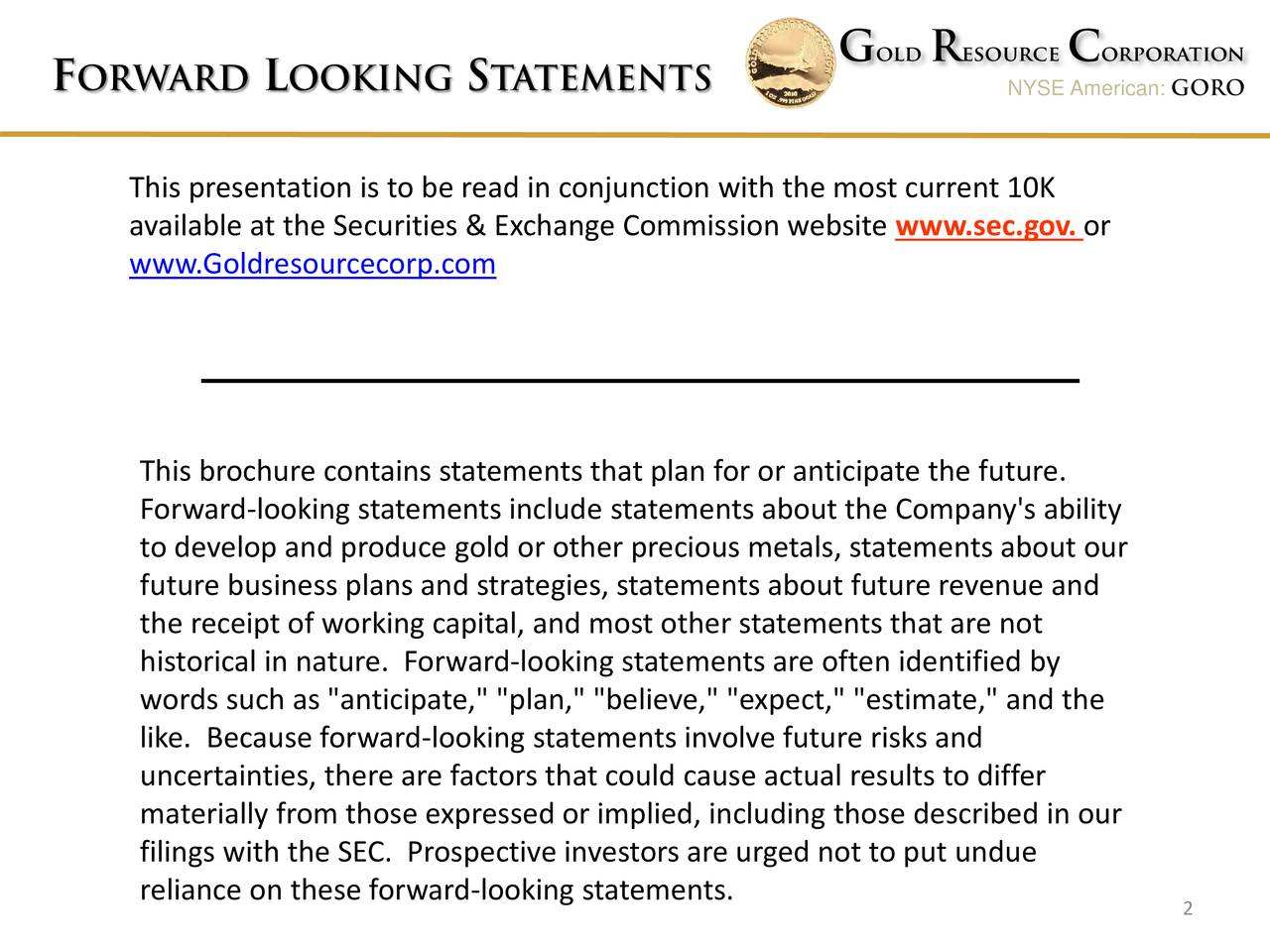 "F ORWARD L OOKING S TATEMENTS NYSE American: GORO This presentation is to be read in conjunction with the most current 10K available at the Securities & Exchange Commission website www.sec.gov. www.Goldresourcecorp.com This brochure contains statements that plan for or anticipate the future. Forward-looking statements include statements about the Company's ability to develop and produce gold or other precious metals, statements about our future business plans and strategies, statements about future revenue and the receipt of working capital, and most other statements that are not historical in nature. Forward-looking statements are often identified by words such as ""anticipate,"" ""plan,"" ""believe,"" ""expect,"" ""estimate,"" and the like. Because forward-looking statements involve future risks and uncertainties, there are factors that could cause actual results to differ materially from those expressed or implied, including those described in our filings with the SEC. Prospective investors are urged not to put undue reliance on these forward-looking statements. 2"