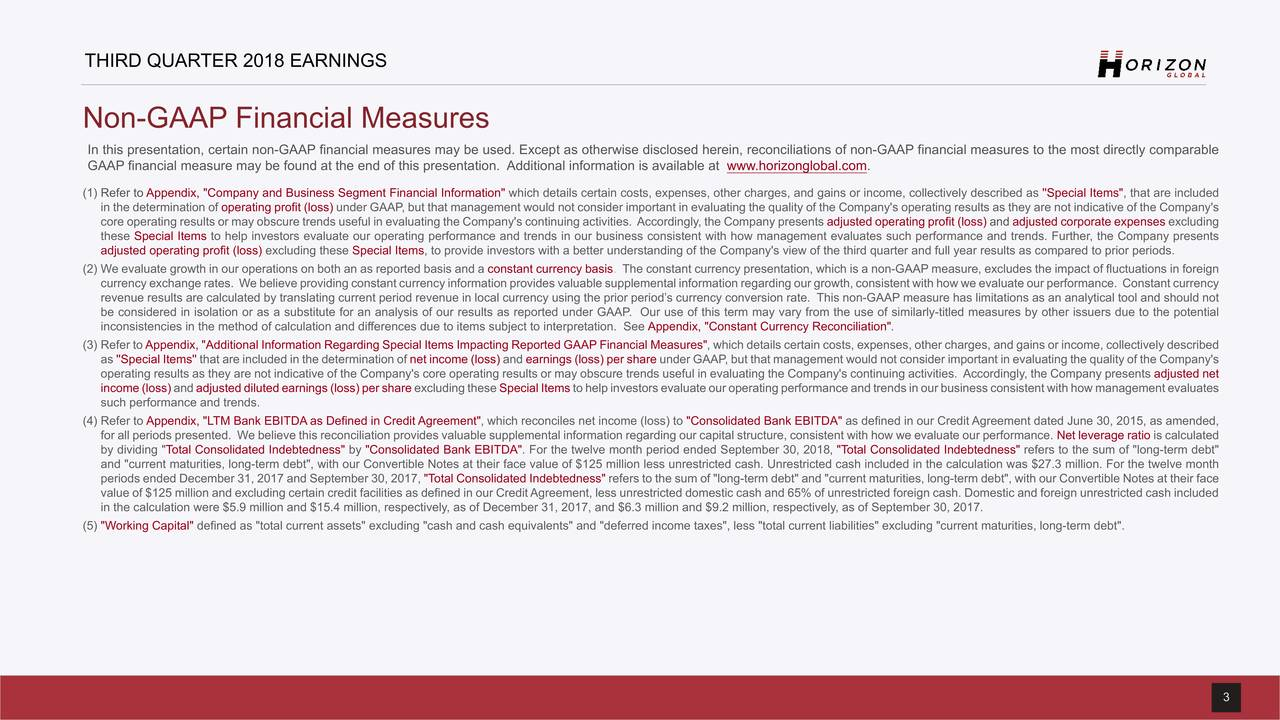 """Non-GAAP Financial Measures In this presentation, certain non-GAAP financial measures may be used. Except as otherwise disclosed herein, reconciliations of non-GAAP financial measures to the most directly comparable GAAP financial measure may be found at the end of this presentation. Additional information is available at www.horizonglobal.com. (1) Refer to Appendix, """"Company and Business Segment Financial Information"""" which details certain costs, expenses, other charges, and gains or income, collectively described as ''Special Items"""", that are included in the determination of operating profit (loss) under GAAP, but that management would not consider important in evaluating the quality of the Company's operating results as they are not indicative of the Company's core operating results or may obscure trends useful in evaluating the Company's continuing activities. Accordingly, the Company presents adjusted operating profit (loss) and adjusted corporate expenses excluding these Special Items to help investors evaluate our operating performance and trends in our business consistent with how management evaluates such performance and trends. Further, the Company presents adjusted operating profit (loss) excluding these Special Items, to provide investors with a better understanding of the Company's view of the third quarter and full year results as compared to prior periods. (2) We evaluate growth in our operations on both an as reported basis and a constant currency basis. The constant currency presentation, which is a non-GAAP measure, excludes the impact of fluctuations in foreign currency exchange rates. We believe providing constant currency information provides valuable supplemental information regarding our growth, consistent with how we evaluate our performance. Constant currency revenue results are calculated by translating current period revenue in local currency using the prior period's currency conversion rate. This non-GAAP measure has limitations as an ana"""