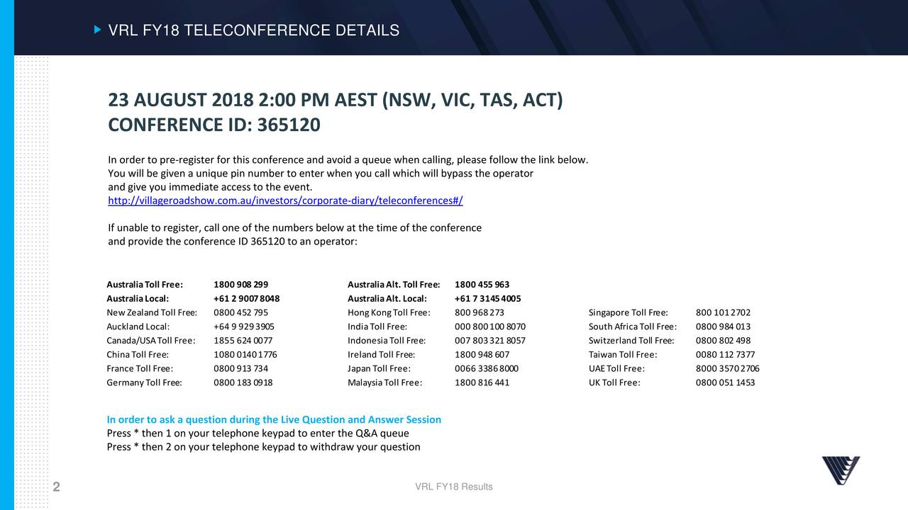 23 AUGUST 2018 2:00 PM AEST (NSW, VIC, TAS, ACT) CONFERENCE ID: 365120 In order to pre-register for this conference and avoid a queue when calling, please follow the link below. You will be given a unique pin number to enter when you call which will bypass the operator and give you immediate access to the event. http://villageroadshow.com.au/investors/corporate-diary/teleconferences#/ If unable to register, call one of the numbers below at the time of the conference and provide the conference ID 365120 to an operator: AustraliaToll Free: 1800 908 299 AustraliaAlt.Toll Free: 1800 455 963 AustraliaLocal: +61 2 90078048 AustraliaAlt.Local: +61 7 31454005 NewZealand Toll Free: 0800 452 795 HongKongToll Free: 800 968273 Singapore Toll Free: 800 1012702 Auckland Local: +64 9 9293905 IndiaToll Free: 000 800100 8070 South AfricaToll Free: 0800 984 013 Canada/USAToll Free: 1855 624 0077 IndonesiaToll Free: 007 803321 8057 Switzerland Toll Free: 0800 802 498 ChinaToll Free: 1080 01401776 Ireland Toll Free: 1800 948 607 Taiwan Toll Free: 0080 112 7377 France Toll Free: 0800 913 734 Japan Toll Free: 0066 33868000 UAEToll Free: 8000 35702706 GermanyToll Free: 0800 183 0918 MalaysiaToll Free: 1800 816 441 UK Toll Free: 0800 051 1453 In order to ask a question during the Live Question and Answer Session Press * then 1 on your telephone keypad to enter the Q&A queue Press * then 2 on your telephone keypad to withdraw your question 2 VRL FY18 Results