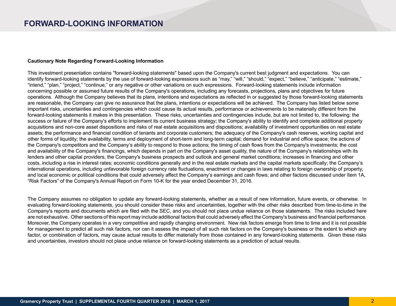 """Cautionary Note Regarding Forward-Looking Information This investment presentation contains """"forward-looking statements"""" based upon the Company's current best judgment and expectations. You can identify forward-looking statements by the use of forward-looking expressions such as may, will, should, expect, believe, anticipate, estimate, intend, plan, project, continue, or any negative or other variations on such expressions. Forward-looking statements include information concerning possible or assumed future results of the Company's operations, including any forecasts, projections, plans and objectives for future operations. Although the Company believes that its plans, intentions and expectations as reflected in or suggested by those forward-looking statements are reasonable, the Company can give no assurance that the plans, intentions or expectations will be achieved. The Company has listed below some important risks, uncertainties and contingencies which could cause its actual results, performance or achievements to be materially different from the forward-looking statements it makes in this presentation. These risks, uncertainties and contingencies include, but are not limited to, the following: the success or failure of the Company's efforts to implement its current business strategy; the Company's ability to identify and complete additional property acquisitions and non-core asset dispositions and risks of real estate acquisitions and dispositions; availability of investment opportunities on real estate assets; the performance and financial condition of tenants and corporate customers; the adequacy of the Company's cash reserves, working capital and other forms of liquidity; the availability, terms and deployment of short-term and long-term capital; demand for industrial and office space; the actions of the Company's competitors and the Companys ability to respond to those actions; the timing of cash flows from the Company's investments; the cost and availabili"""