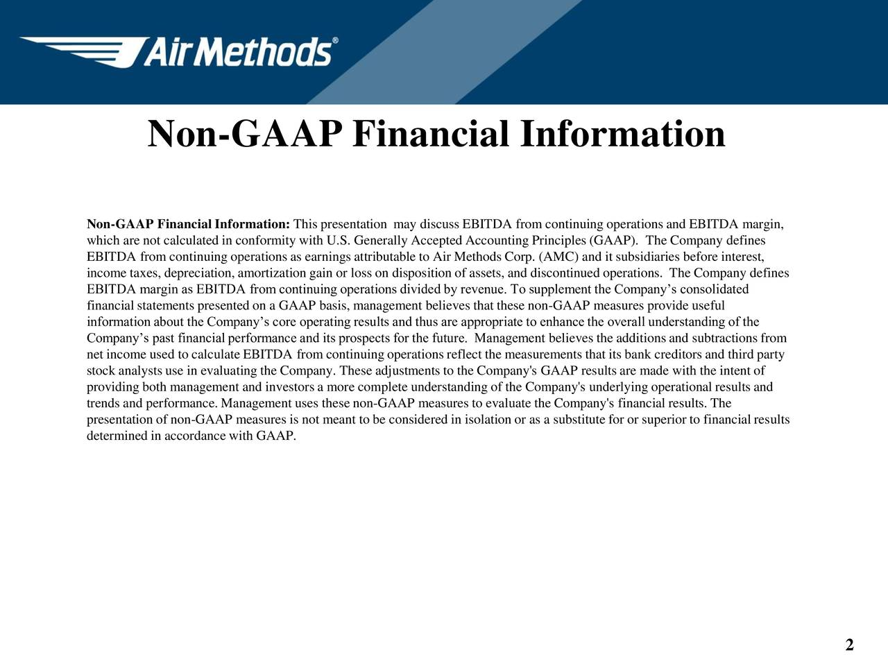 Non-GAAP Financial Information: This presentation may discuss EBITDA from continuing operations and EBITDA margin, which are not calculated in conformity with U.S. Generally Accepted Accounting Principles (GAAP). The Company defines EBITDA from continuing operations as earnings attributable to Air Methods Corp. (AMC) and it subsidiaries before interest, income taxes, depreciation, amortization gain or loss on disposition of assets, and discontinued operations. The Company defines EBITDA margin as EBITDA from continuing operations divided by revenue. To supplement the Companys consolidated financial statements presented on a GAAP basis, management believes that these non-GAAP measures provide useful information about the Companys core operating results and thus are appropriate to enhance the overall understanding of the Companys past financial performance and its prospects for the future. Management believes the additions and subtractions from net income used to calculate EBITDA from continuing operations reflect the measurements that its bank creditors and third party stock analysts use in evaluating the Company. These adjustments to the Company's GAAP results are made with the intent of providing both management and investors a more complete understanding of the Company's underlying operational results and trends and performance. Management uses these non-GAAP measures to evaluate the Company's financial results. The presentation of non-GAAP measures is not meant to be considered in isolation or as a substitute for or superior to financial results determined in accordance with GAAP. 2