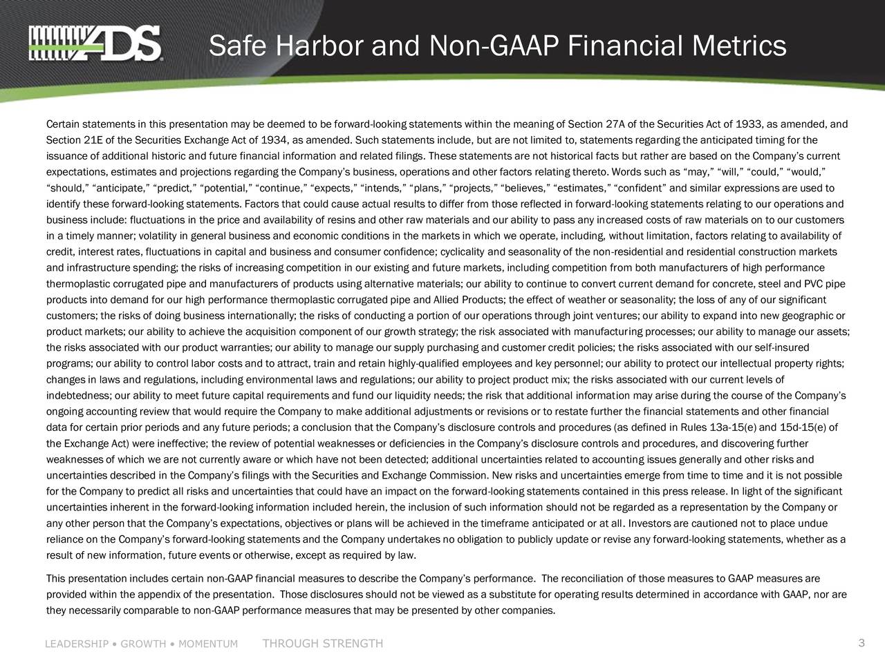 Certain statements in this presentation may be deemed to be forward-looking statements within the meaning of Section 27A of the Securities Act of 1933, as amended, and Section 21E of the Securities Exchange Act of 1934, as amended. Such statements include, but are not limited to, statements regarding the anticipated timing for the issuance of additional historic and future financial information and related filings. These statements are not historical facts but rather are based on the Companys current expectations, estimates and projections regarding the Companys business, operations and other factors relating thereto. Words such as may, will, could, would, should, anticipate, predict, potential, continue, expects, intends, plans, projects, believes, estimates, confident and similar expressions are used to identify these forward-looking statements. Factors that could cause actual results to differ from those reflected in forward-looking statements relating to our operations and business include: fluctuations in the price and availability of resins and other raw materials and our ability to pass any increased costs of raw materials on to our customers in a timely manner; volatility in general business and economic conditions in the markets in which we operate, including, without limitation, factors relating to availability of credit, interest rates, fluctuations in capital and business and consumer confidence; cyclicality and seasonality of the non-residential and residential construction markets and infrastructure spending; the risks of increasing competition in our existing and future markets, including competition from both manufacturers of high performance thermoplastic corrugated pipe and manufacturers of products using alternative materials; our ability to continue to convert current demand for concrete, steel and PVC pipe products into demand for our high performance thermoplastic corrugated pipe and Allied Products; the effect of weather or seasonality; the lo