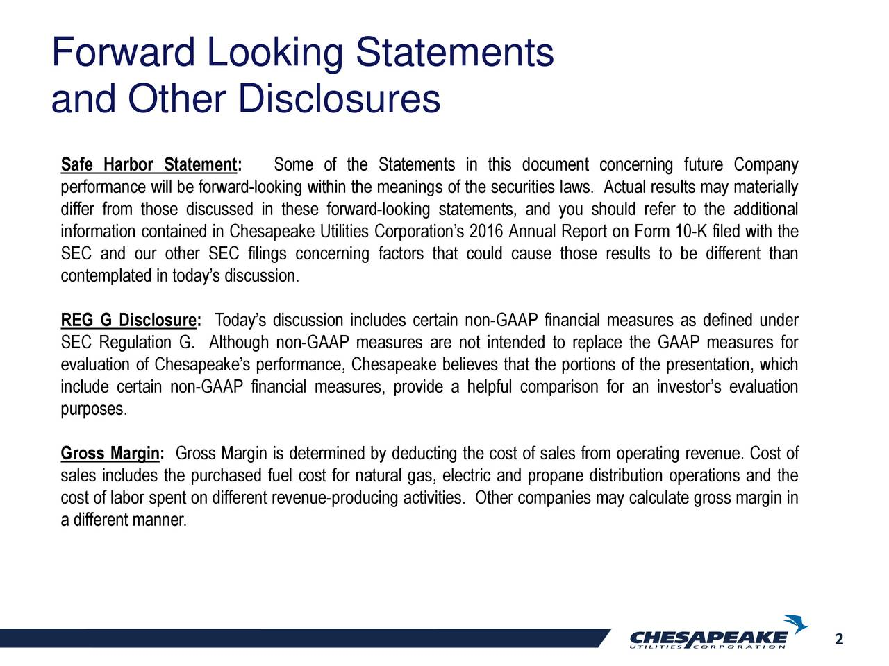 and Other Disclosures Safe Harbor Statement: Some of the Statements in this document concerning future Company performance will be forward-looking within the meanings of the securities laws. Actual results may materially differ from those discussed in these forward-looking statements, and you should refer to the additional information contained in Chesapeake Utilities Corporations 2016 Annual Report on Form 10-K filed with the SEC and our other SEC filings concerning factors that could cause those results to be different than contemplated in todays discussion. REG G Disclosure: Todays discussion includes certain non-GAAP financial measures as defined under SEC Regulation G. Although non-GAAP measures are not intended to replace the GAAP measures for evaluation of Chesapeakes performance, Chesapeake believes that the portions of the presentation, which include certain non-GAAP financial measures, provide a helpful comparison for an investors evaluation purposes. Gross Margin: Gross Margin is determined by deducting the cost of sales from operating revenue. Cost of sales includes the purchased fuel cost for natural gas, electric and propane distribution operations and the cost of labor spent on different revenue-producing activities. Other companies may calculate gross margin in a different manner. 2