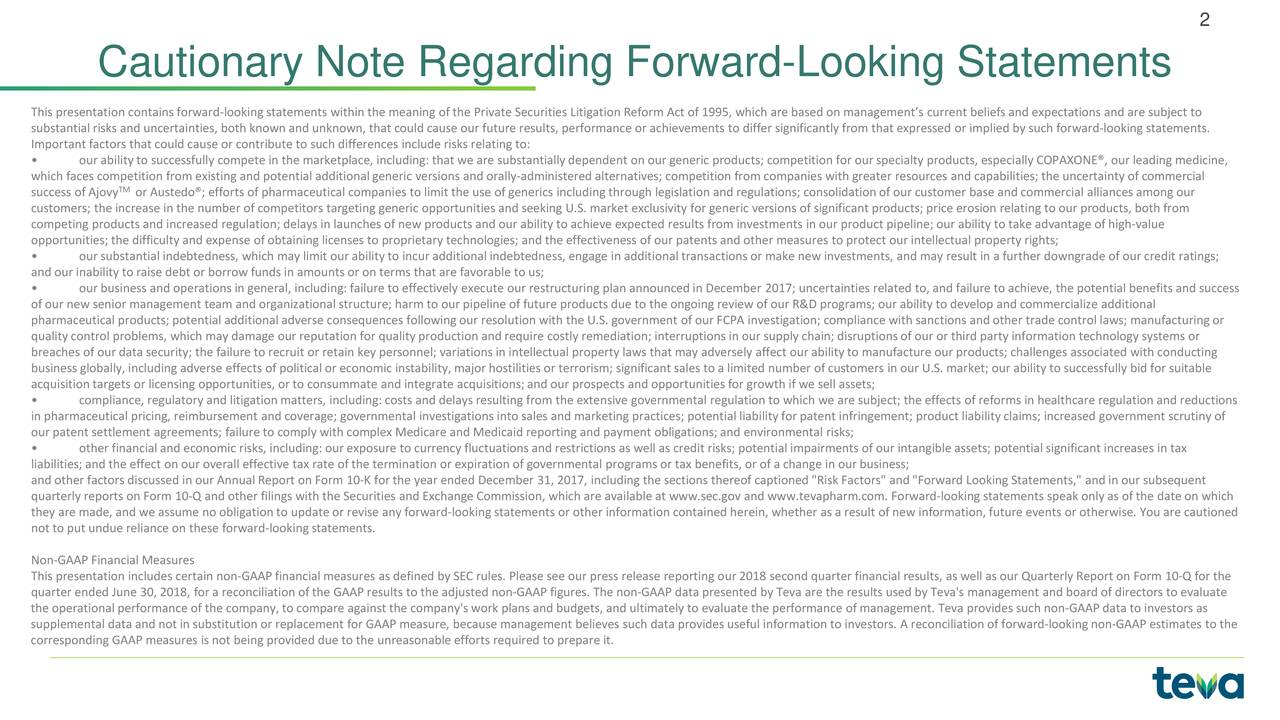 Cautionary Note Regarding Forward-Looking Statements This presentation contains forward-looking statements within the meaning of the Private Securities Litigation Reform Act of1995, which are based on management's current beliefs and expectations and are subject to substantial risks and uncertainties, both known and unknown, that could cause our future results, performance or achievements to differ significantly from that expressed or implied by such forward-looking statements. Important factors that could cause or contribute to such differences include risks relating to: • our ability to successfully compete in the marketplace, including: that we are substantially dependent on our generic product s; competition for our specialty products, especially COPAXONE®, our leading medicine, which faces competition from existing and potential additional generic versions and orally-administered alternatives; competition from companies with greater resources and capabilities; the uncertainty of commercial success of AjovyM or Austedo®; efforts of pharmaceutical companies to limit the use of generics including through legislation and regulations; consolidation of our customer base andcommercial alliances among our customers; the increase in the number of competitors targeting generic opportunities and seeking U.S. market exclusivity forgeneric versions of significant products; price erosion relating to our products, both from competing products and increased regulation; delays in launches of new products and our ability to achieve expected results f rom investments in our product pipeline; our ability to take advantage of high-value opportunities; the difficulty and expense of obtaining licenses to proprietary technologies; and the effectiveness of our pat ents and other measures to protect our intellectual property rights; • our substantial indebtedness, which may limit our ability to incur additional indebtedness, engage in additional transactions or make new investments, and