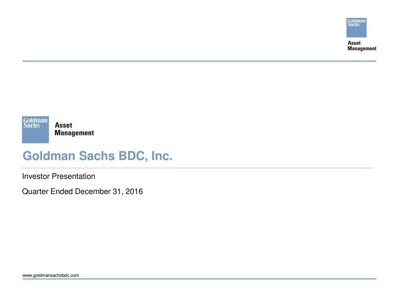 Investor Presentation Quarter Ended December 31, 2016 www.goldmansachsbdc.com