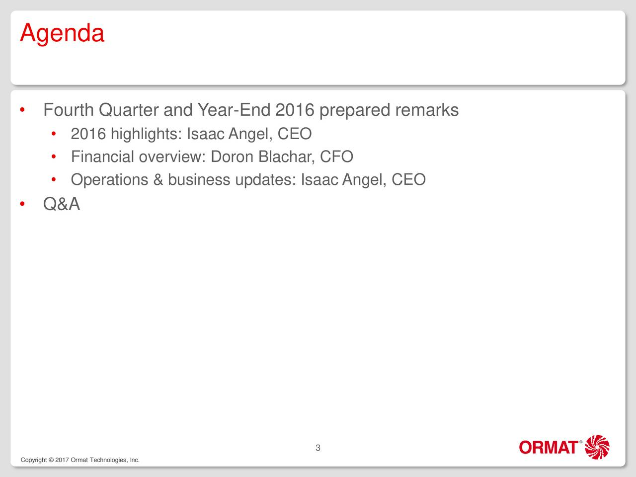 Fourth Quarter and Year-End 2016 prepared remarks 2016 highlights: Isaac Angel, CEO Financial overview: Doron Blachar, CFO Operations & business updates: Isaac Angel, CEO Q&A 3 Copyright  2017 Ormat Technologies, Inc.
