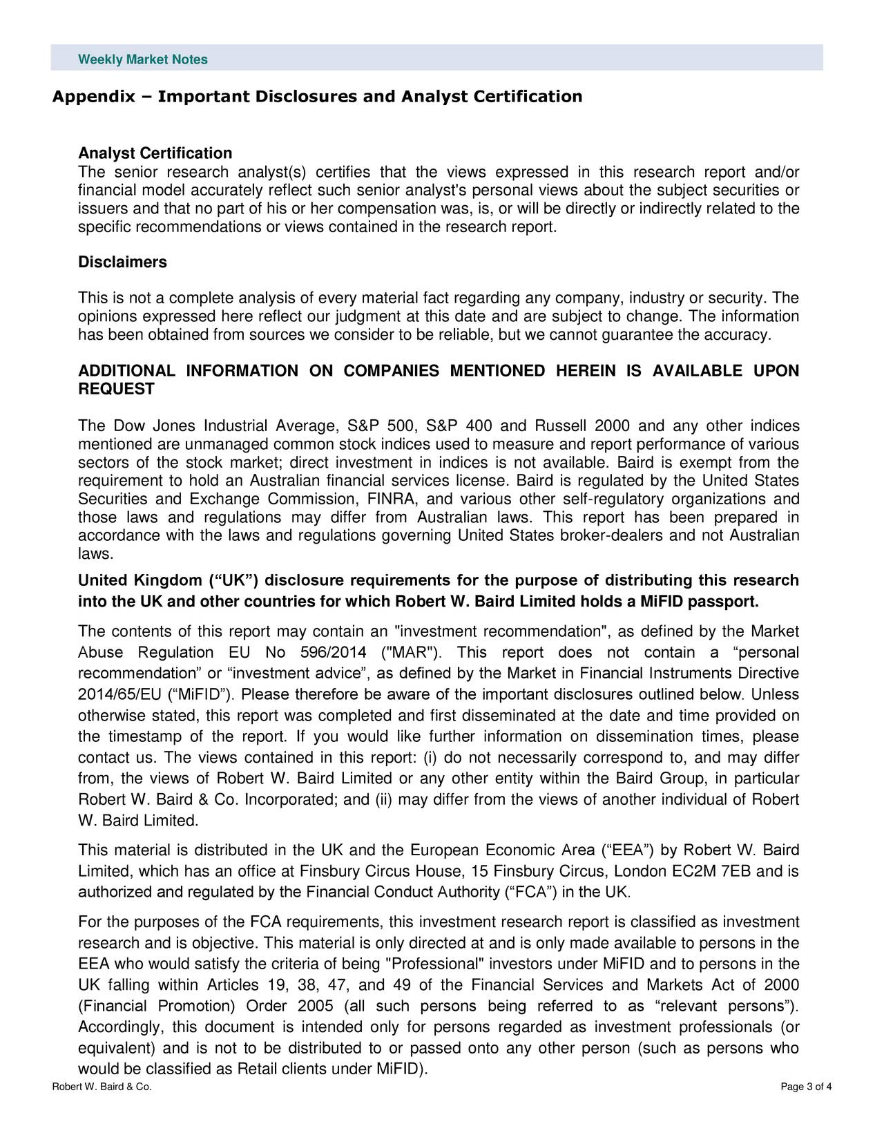 """Appendix – Important Disclosures and Analyst Certification Analyst Certification The senior research analyst(s) certifies that the views expressed in this research report and/or financial model accurately reflect such senior analyst's personal views about the subject securities or issuers and that no part of his or her compensation was, is, or will be directly or indirectly related to the specific recommendations or views contained in the research report. Disclaimers This is not a complete analysis of every material fact regarding any company, industry or security. The opinions expressed here reflect our judgment at this date and are subject to change. The information has been obtained from sources we consider to be reliable, but we cannot guarantee the accuracy. ADDITIONAL INFORMATION ON COMPANIES MENTIONED HEREIN IS AVAILABLE UPON REQUEST The Dow Jones Industrial Average, S&P 500, S&P 400 and Russell 2000 and any other indices mentioned are unmanaged common stock indices used to measure and report performance of various sectors of the stock market; direct investment in indices is not available. Baird is exempt from the requirement to hold an Australian financial services license. Baird is regulated by the United States Securities and Exchange Commission, FINRA, and various other self-regulatory organizations and those laws and regulations may differ from Australian laws. This report has been prepared in accordance with the laws and regulations governing United States broker-dealers and not Australian laws. United Kingdom (""""UK"""") disclosure requirements for the purpose of distributing this research into the UK and other countries for which Robert W. Baird Limited holds a MiFID passport. The contents of this report may contain an """"investment recommendation"""", as defined by the Market Abuse Regulation EU No 596/2014 (""""MAR""""). This report does not contain a """"personal recommendation"""" or """"investment advice"""", as defined by the Market in Financial Instruments Directive 2014/"""