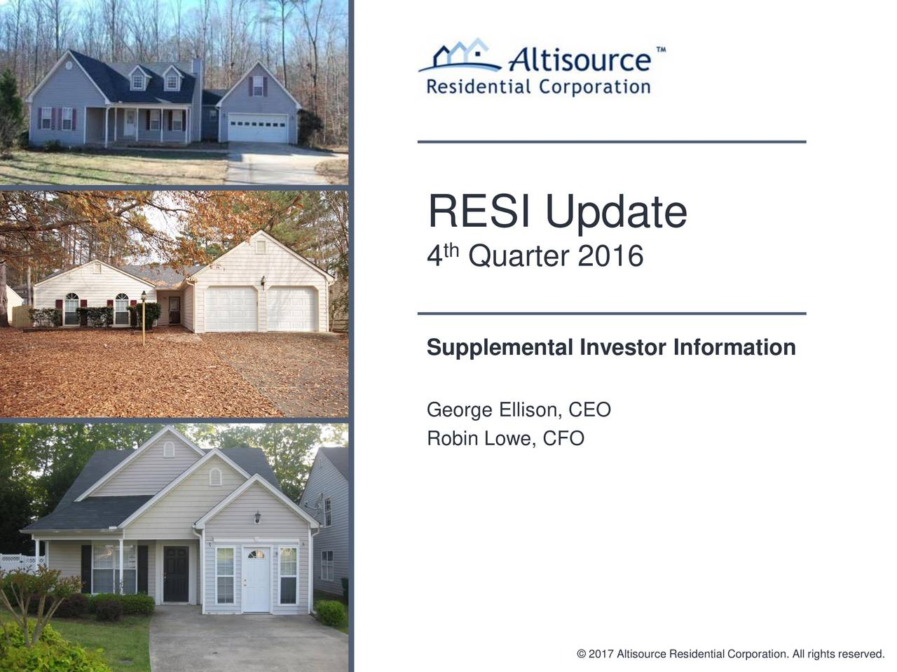 4 Quarter 2016 Supplemental Investor Information George Ellison, CEO Robin Lowe, CFO 2017 Altisource Residential Corporation. All rights reserved.