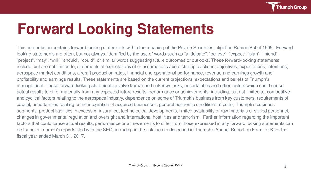 """This presentation contains forward-looking statements within the meaning of the Private Securities Litigation Reform Act of 1995. Forward- looking statements are often, but not always, identified by the use of words such as """"anticipate"""", """"believe"""", """"expect"""", """"plan"""",""""intend"""", """"project"""", """"may"""", """"will"""", """"should"""", """"could"""", or similar words suggesting future outcomes or outlooks. These forward-tmentsg stae include, but are not limited to, statements of expectations of or assumptions about strategic actions, objectivesns, intentions, aerospace market conditions, aircraft production rates, financial and operational performance, revenue and earnings grdwth an profitability and earnings results. These statements are based on the current projections, expectations and beliefsh's Triump management. These forward looking statements involve known and unknown risks, uncertainties and other factors which could seu actual results to differ materially from any expected future results, performance or achievements, including, but not limitedto, competitive and cyclical factors relating to the aerospace industry, dependence on some of Triumph's business from key customers, requis oft capital, uncertainties relating to the integration of acquired businesses, general economic conditions affecting Triumph's business segments, product liabilities in excess of insurance, technological developments, limited availability of raw matilled personnel, changes in governmental regulation and oversight and international hostilities and terrorism. Further information regaimportant factors that could cause actual results, performance or achievements to differ from those expressed in any forward lttements can be found in Triumph's reports filed with the SEC, including in the risk factors described in Triumph's Annual Report on Form10-K for the fiscal year ended March 31, 2017. Triumph Group — Second Quarter FY'18 2"""