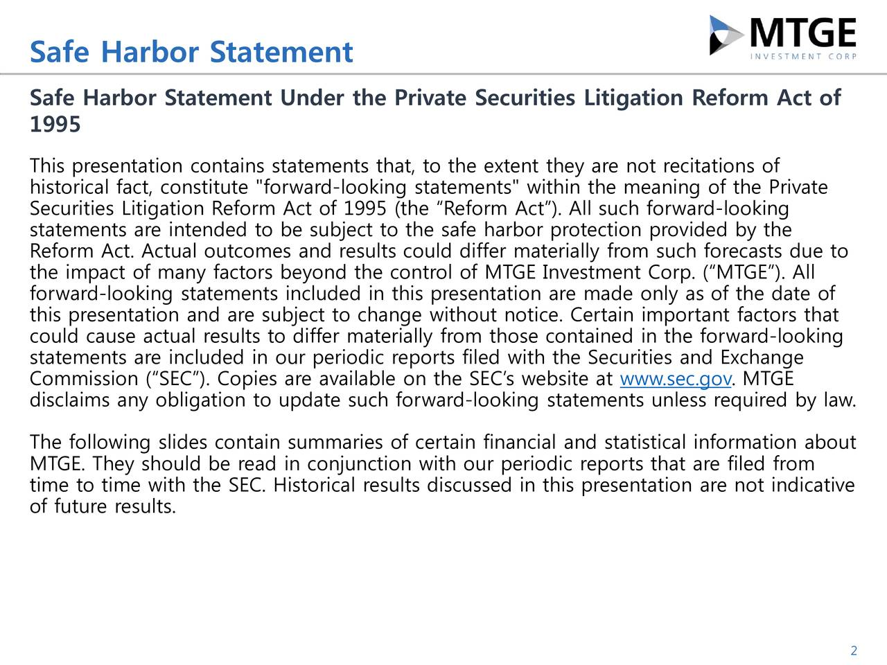 "Under the Private Securities Litigation Reform Act of 1995 This presentation contains statements that, to the extent they are not recitations of historical fact, constitute ""forward-looking statements"" within the meaning of the Private Securities Litigation Reform Act of 1995 (the Reform Act). All such forward-looking statements are intended to be subject to the safe harbor protection provided by the Reform Act. Actual outcomes and results could differ materially from such forecasts due to the impact of many factors beyond the control of MTGE Investment Corp. (MTGE). All forward-looking statements included in this presentation are made only as of the date of this presentation and are subject to change without notice. Certain important factors that could cause actual results to differ materially from those contained in the forward-looking statements are included in our periodic reports filed with the Securities and Exchange Commission (SEC). Copies are available on the SECs website at www.sec.gov. MTGE disclaims any obligation to update such forward-looking statements unless required by law. The following slides contain summaries of certain financial and statistical information about MTGE. They should be read in conjunction with our periodic reports that are filed from time to time with the SEC. Historical results discussed in this presentation are not indicative of future results. 2"