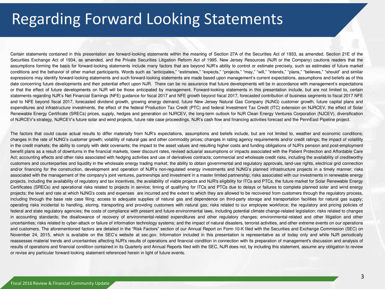 Certain statements contained in this presentation are forward-looking statements within the meaning of Section 27A of the Securities Act of 1933, as amended, Section 21E of the Securities Exchange Act of 1934, as amended, and the Private Securities Litigation Reform Act of 1995. New Jersey Resources (NJR or the Company) cautions readers that the assumptions forming the basis for forward-looking statements include many factors that are beyond NJRs ability to control or estimate precisely, such as estimates of future market conditions and the behavior of other market participants. Words such as anticipates, estimates, expects, projects, may, will, intends, plans, believes, should and similar expressions may identify forward-looking statements and such forward-looking statements are made based upon managements current expectations, assumptions and beliefs as of this date concerning future developments and their potential effect upon NJR. There can be no assurance that future developments will be in accordance with managements expectations or that the effect of future developments on NJR will be those anticipated by management. Forward-looking statements in this presentation include, but are not limited to, certain statements regarding NJRs Net Financial Earnings (NFE) guidance for fiscal 2017 and NFE growth beyond fiscal 2017, forecasted contribution of business segments to fiscal 2017 NFE and to NFE beyond fiscal 2017, forecasted dividend growth, growing energy demand, future New Jersey Natural Gas Company (NJNG) customer growth, future capital plans and expenditures and infrastructure investments, the effect of the federal Production Tax Credit (PTC) and federal Investment Tax Credit (ITC) extension on NJRCEV, the effect of Solar Renewable Energy Certificate (SRECs) prices, supply, hedges and generation on NJRCEV, the long-term outlook for NJR Clean Energy Ventures Corporation (NJCEV), diversification of NJRCEVs strategy, NJRCEVs future solar and wind projects, future rate case proceedings, NJRs cash flow and financing activities forecast and the PennEast Pipeline project. The factors that could cause actual results to differ materially from NJRs expectations, assumptions and beliefs include, but are not limited to, weather and economic conditions; changes in the rate of NJNGs customer growth; volatility of natural gas and other commodity prices; changes in rating agency requirements and/or credit ratings; the impact of volatility in the credit markets; the ability to comply with debt covenants; the impact to the asset values and resulting higher costs and funding obligations of NJR's pension and post-employment benefit plans as a result of downturns in the financial markets, lower discount rates, revised actuarial assumptions or impacts associated with the Patient Protection and Affordable Care Act; accounting effects and other risks associated with hedging activities and use of derivatives contracts; commercial and wholesale credit risks, including the availability of creditworthy customers and counterparties and liquidity in the wholesale energy trading market; the ability to obtain governmental and regulatory approvals, land-use rights, electrical grid connection and/or financing for the construction, development and operation of NJRs non-regulated energy investments and NJNGs planned infrastructure projects in a timely manner; risks associated with the management of the company's joint ventures, partnerships and investment in a master limited partnership; risks associated with our investments in renewable energy projects, including the availability of regulatory and tax incentives, the availability of viable projects and NJR's eligibility for ITCs and PTCs, the future market for Solar Renewable Energy Certificates (SRECs) and operational risks related to projects in service; timing of qualifying for ITCs and PTCs due to delays or failures to complete planned solar and wind energy projects; the level and rate at which NJNG's costs and expenses are incurred and the extent to which they are allowed to be recovered from customers through the regulatory process, including through the base rate case filing; access to adequate supplies of natural gas and dependence on third-party storage and transportation facilities for natural gas supply; operating risks incidental to handling, storing, transporting and providing customers with natural gas; risks related to our employee workforce; the regulatory and pricing policies of federal and state regulatory agencies; the costs of compliance with present and future environmental laws, including potential climate change-related legislation; risks related to changes in accounting standards; the disallowance of recovery of environmental-related expenditures and other regulatory changes; environmental-related and other litigation and other uncertainties; risks related to cyber-attack or failure of information technology systems; and the impact of natural disasters, terrorist activities, and other extreme events on our operations and customers. The aforementioned factors are detailed in the Risk Factors section of our Annual Report on Form 10-K filed with the Securities and Exchange Commission (SEC) on November 24, 2015, which is available on the SECs website at sec.gov. Information included in this presentation is representative as of today only and while NJR periodically reassesses material trends and uncertainties affecting NJR's results of operations and financial condition in connection with its preparation of management's discussion and analysis of results of operations and financial condition contained in its Quarterly and Annual Reports filed with the SEC, NJR does not, by including this statement, assume any obligation to review or revise any particular forward-looking statement referenced herein in light of future events. 3 Fiscal 2016 Review & Financial Community Update