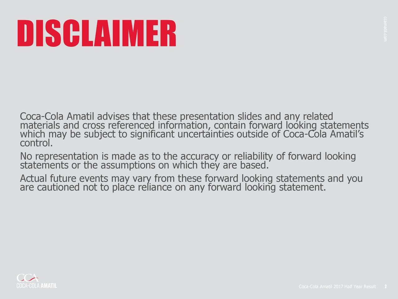 DISCLAIMER Coca-Cola Amatil advises that these presentation slides and any related materials and cross referenced information, contain forward looking statements which may be subject to significant uncertainties outside of Coca-Cola Amatils control. No representation is made as to the accuracy or reliability of forward looking statements or the assumptions on which they are based. Actual future events may vary from these forward looking statements and you are cautioned not to place reliance on any forward looking statement. Coca-Cola Amatil 2017 Half Year Result