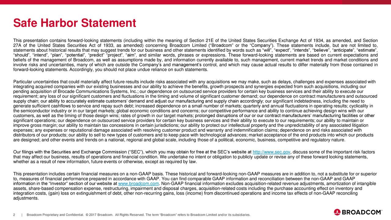 This presentation contains forward-looking statements (including within the meaning of Section 21E of the United States Securities Exchange Act of 1934, as amended, and Section 27A of the United States Securities Act of 1933, as amended) concerning Broadcom Limited (Broadcom or the Company). These statements include, but are not limited to, statements about historical results that may suggest trends for our business and other statements identified by words such as will, expect, intends, believe, anticipate, estimate, should, intend, plan, potential, predict project, aim, and similar words, phrases or expressions. These forward-looking statements are based on current expectations and beliefs of the management of Broadcom, as well as assumptions made by, and information currently available to, such management, current market trends and market conditions and involve risks and uncertainties, many of which are outside the Companys and managements control, and which may cause actual results to differ materially from those contained in forward-looking statements. Accordingly, you should not place undue reliance on such statements. Particular uncertainties that could materially affect future results include risks associated with any acquisitions we may make, such as delays, challenges and expenses associated with integrating acquired companies with our existing businesses and our ability to achieve the benefits, growth prospects and synergies expected from such acquisitions, including our pending acquisition of Brocade Communications Systems, Inc.; our dependence on outsourced service providers for certain key business services and their ability to execute our requirement; any loss of our significant customers and fluctuations in the timing and volume of significant customer demand; our dependence on contract manufacturers and outsourced supply chain; our ability to accurately estimate customers demand and adjust our manufacturing and supply chain accordingly; our significant indebtedness, including the need to generate sufficient cashflows to service and repay such debt; increased dependence on a small number of markets; quarterly and annual fluctuations in operating results; cyclicality in the semiconductor industry or in our target markets; global economic conditions and concerns; our competitive performance and ability to continue achieving design wins with our customers, as well as the timing of those design wins; rates of growth in our target markets; prolonged disruptions of our or our contract manufacturers manufacturing facilities or other significant operations; our dependence on outsourced service providers for certain key business services and their ability to execute to our requirements; our ability to maintain or improve gross margin; our ability to maintain tax concessions in certain jurisdictions; our ability to protect our intellectual property and the unpredictability of any associated litigation expenses; any expenses or reputational damage associated with resolving customer product and warranty and indemnification claims; dependence on and risks associated with distributors of our products; our ability to sell to new types of customers and to keep pace with technological advances; market acceptance of the end products into which our products are designed; and other events and trends on a national, regional and global scale, including those of a political, economic, business, competitive and regulatory nature. Our filings with the Securities and Exchange Commission (SEC), which you may obtain for free at the SECs website at http://www.sec.gov, discuss some of the important risk factors that may affect our business, results of operations and financial condition. We undertake no intent or obligation to publicly update or revise any of these forward looking statements, whether as a result of new information, future events or otherwise, except as required by law. This presentation includes certain financial measures on a non-GAAP basis. These historical and forward-looking non-GAAP measures are in addition to, not a substitute for or superior to, measures of financial performance prepared in accordance with GAAP. You can find comparable GAAP information and reconciliation between the non-GAAP and GAAP information in the Investor section of our website at www.broadcom.com. Non-GAAP financial information excludes acquisition-related revenue adjustments, amortization of intangible assets, share-based compensation expense, restructuring, impairment and disposal charges, acquisition-related costs including the purchase accounting effect on inventory and integration costs, (gain) loss on extinguishment of debt, other non-recurring gains, loss (income) from discontinued operations and income tax effects of non-GAAP reconciling adjustments. 2 | Broadcom Proprietary and Confidential.  2017 Broadcom. All Rights Reserved. The term Broadcom refers to Broadcom Limited and/or its subsidiaries.