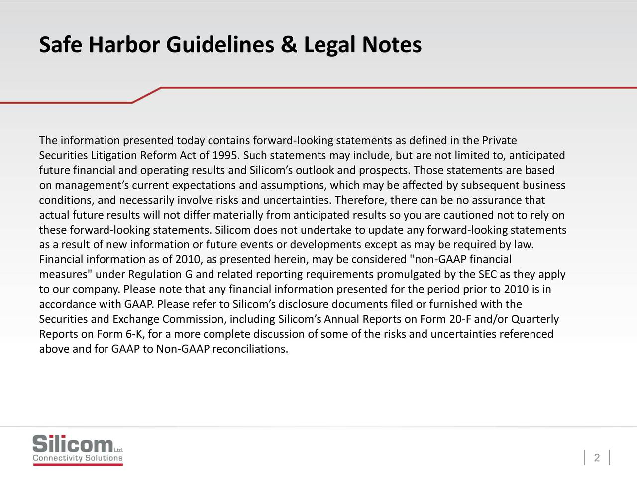 """The information presented today contains forward-looking statements as defined in the Private Securities Litigation Reform Act of 1995. Such statements may include, but are not limited to, anticipated future financial and operating results and Silicoms outlook and prospects. Those statements are based on managements current expectations and assumptions, which may be affected by subsequent business conditions, and necessarily involve risks and uncertainties. Therefore, there can be no assurance that actual future results will not differ materially from anticipated results so you are cautioned not to rely on these forward-looking statements. Silicom does not undertake to update any forward-lookingstatements as a result of new information or future events or developments except as may be required by law. Financial information as of 2010, as presented herein, may be considered """"non-GAAP financial measures"""" under Regulation G and related reporting requirements promulgated by the SEC as they apply to our company. Please note that any financial information presented for the period prior to 2010 is in accordance with GAAP. Please refer to Silicoms disclosure documents filed or furnished with the Securities and Exchange Commission, including Silicoms Annual Reports on Form 20-F and/or Quarterly Reports on Form 6-K, for a more complete discussion of some of the risks and uncertainties referenced above and for GAAP to Non-GAAP reconciliations. 2"""
